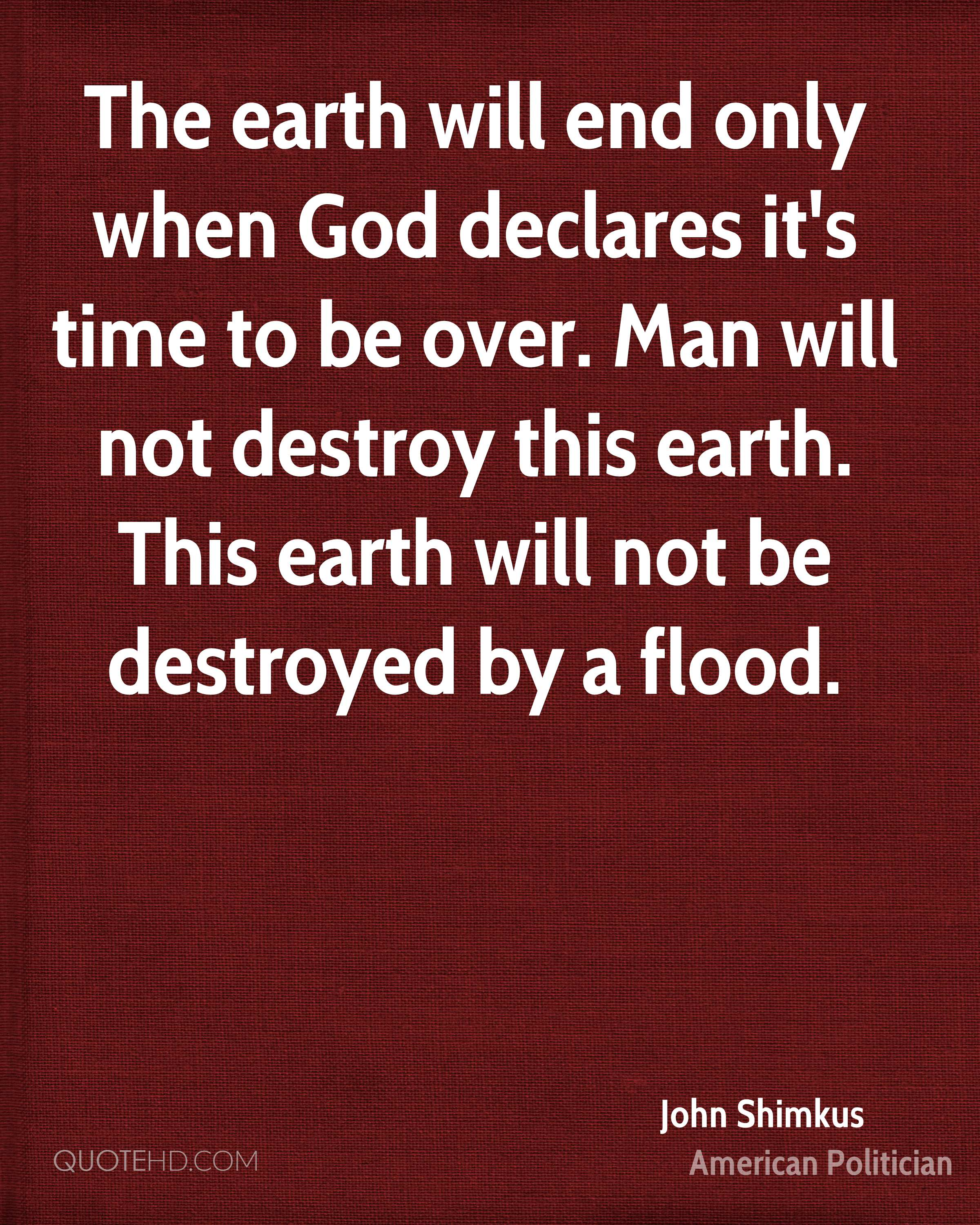 The earth will end only when God declares it's time to be over. Man will not destroy this earth. This earth will not be destroyed by a flood.