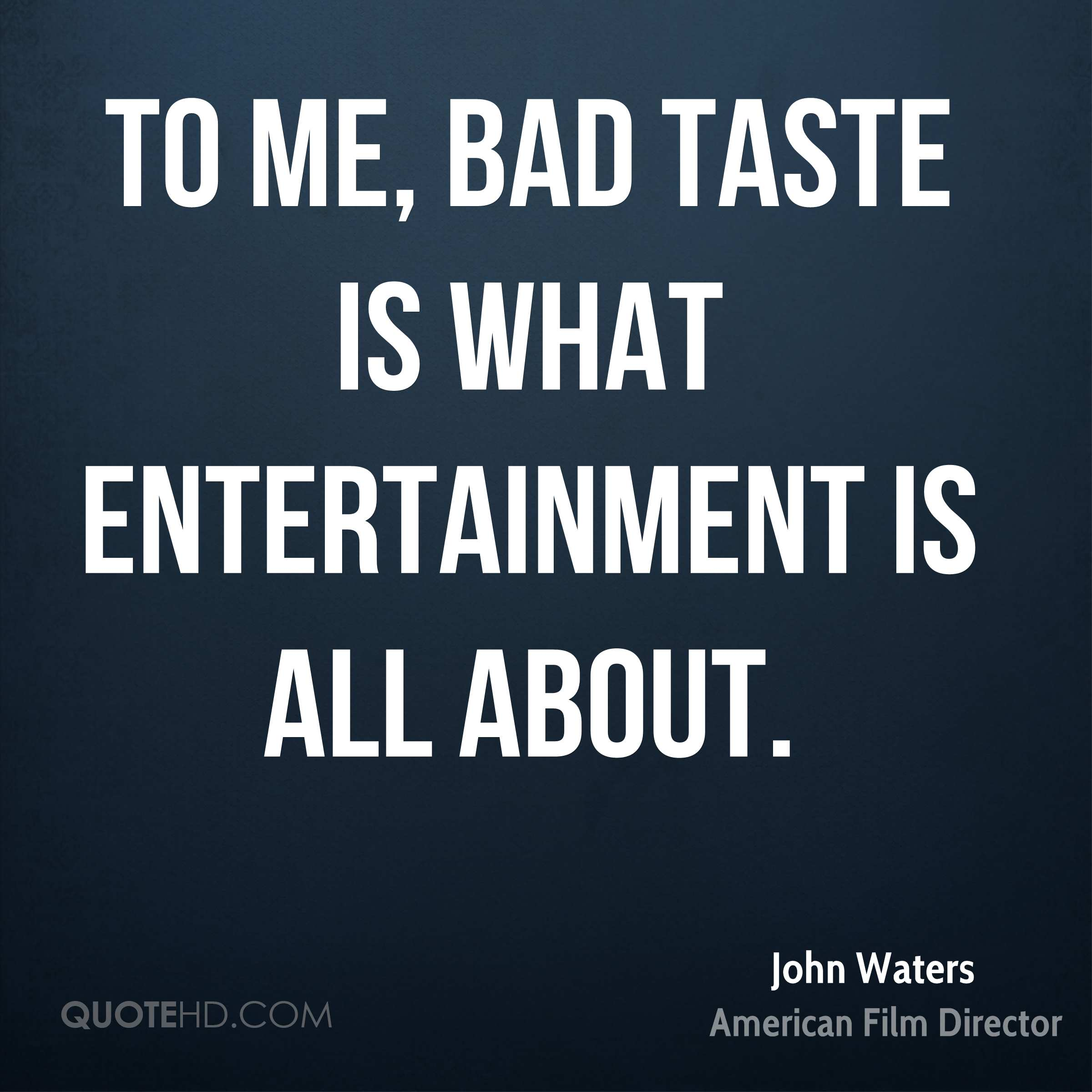To me, bad taste is what entertainment is all about.