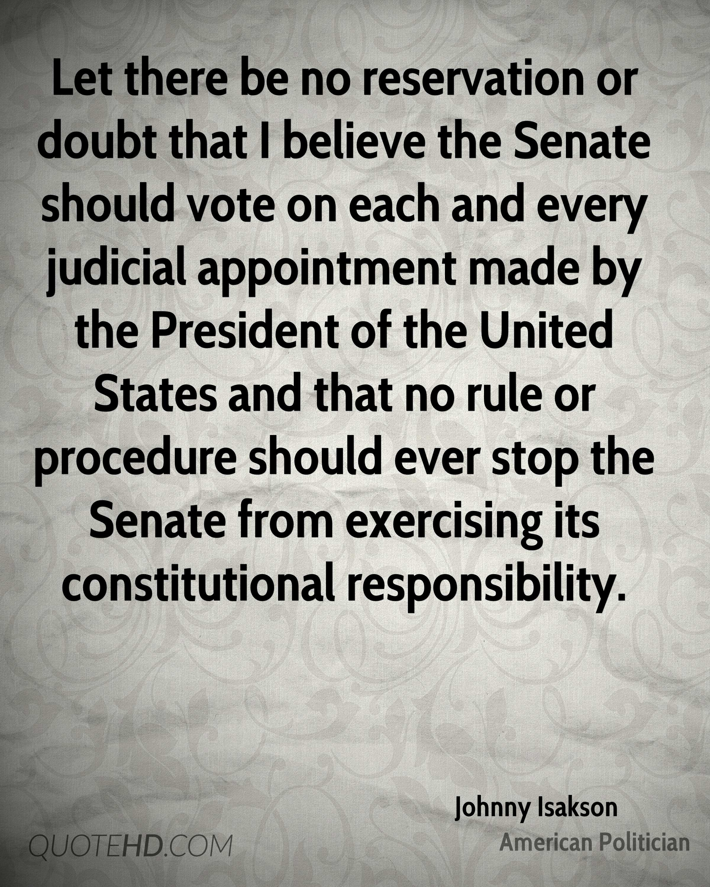 Let there be no reservation or doubt that I believe the Senate should vote on each and every judicial appointment made by the President of the United States and that no rule or procedure should ever stop the Senate from exercising its constitutional responsibility.