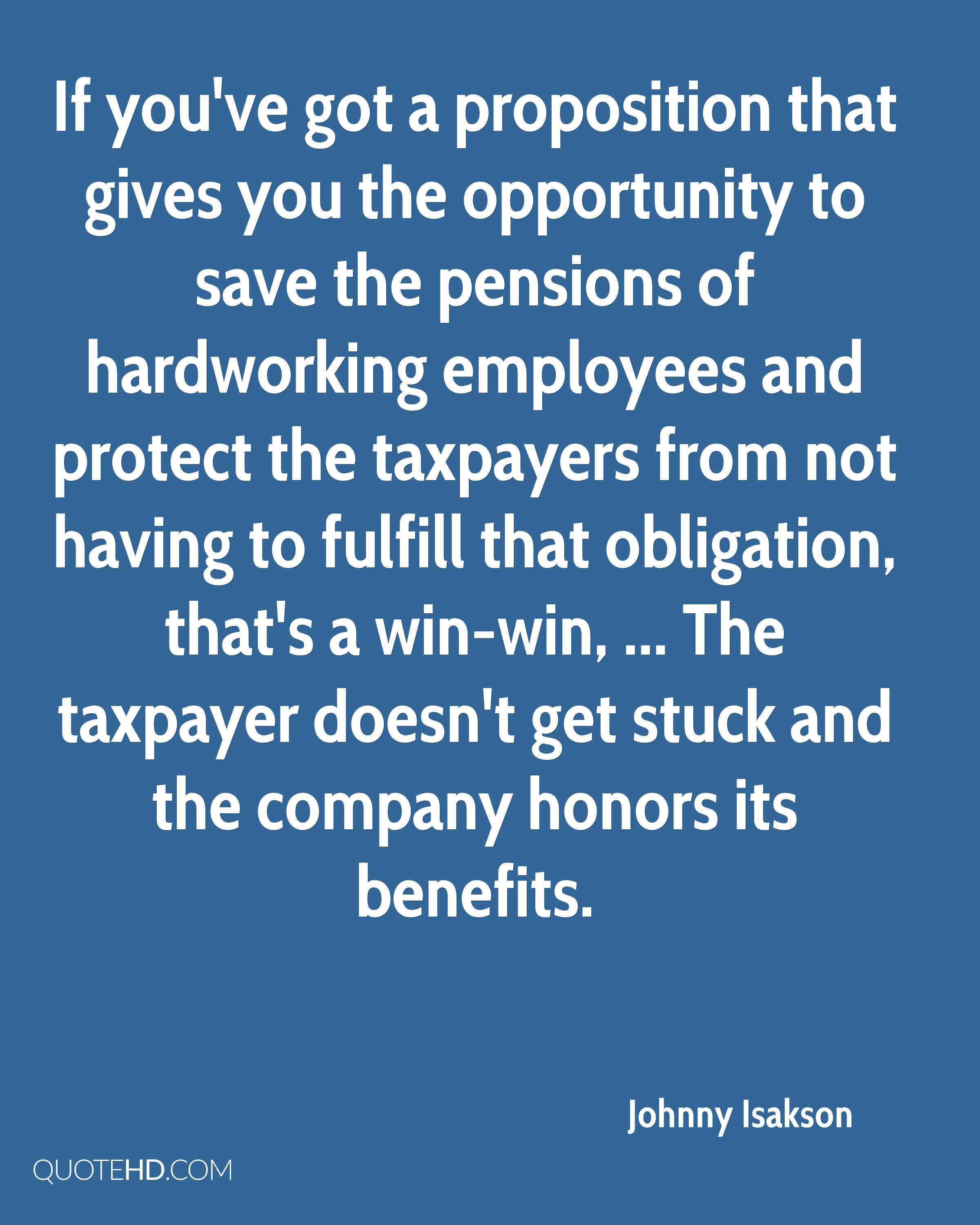 If you've got a proposition that gives you the opportunity to save the pensions of hardworking employees and protect the taxpayers from not having to fulfill that obligation, that's a win-win, ... The taxpayer doesn't get stuck and the company honors its benefits.