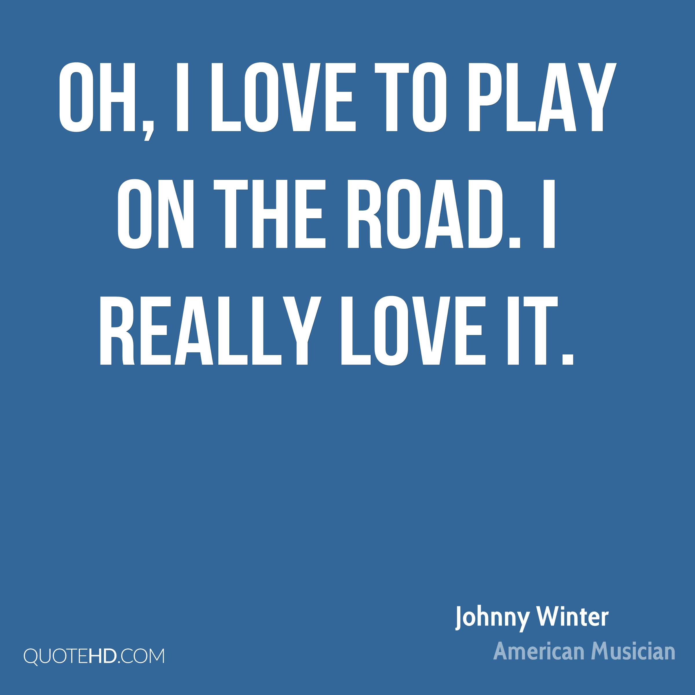 Oh, I love to play on the road. I really love it.