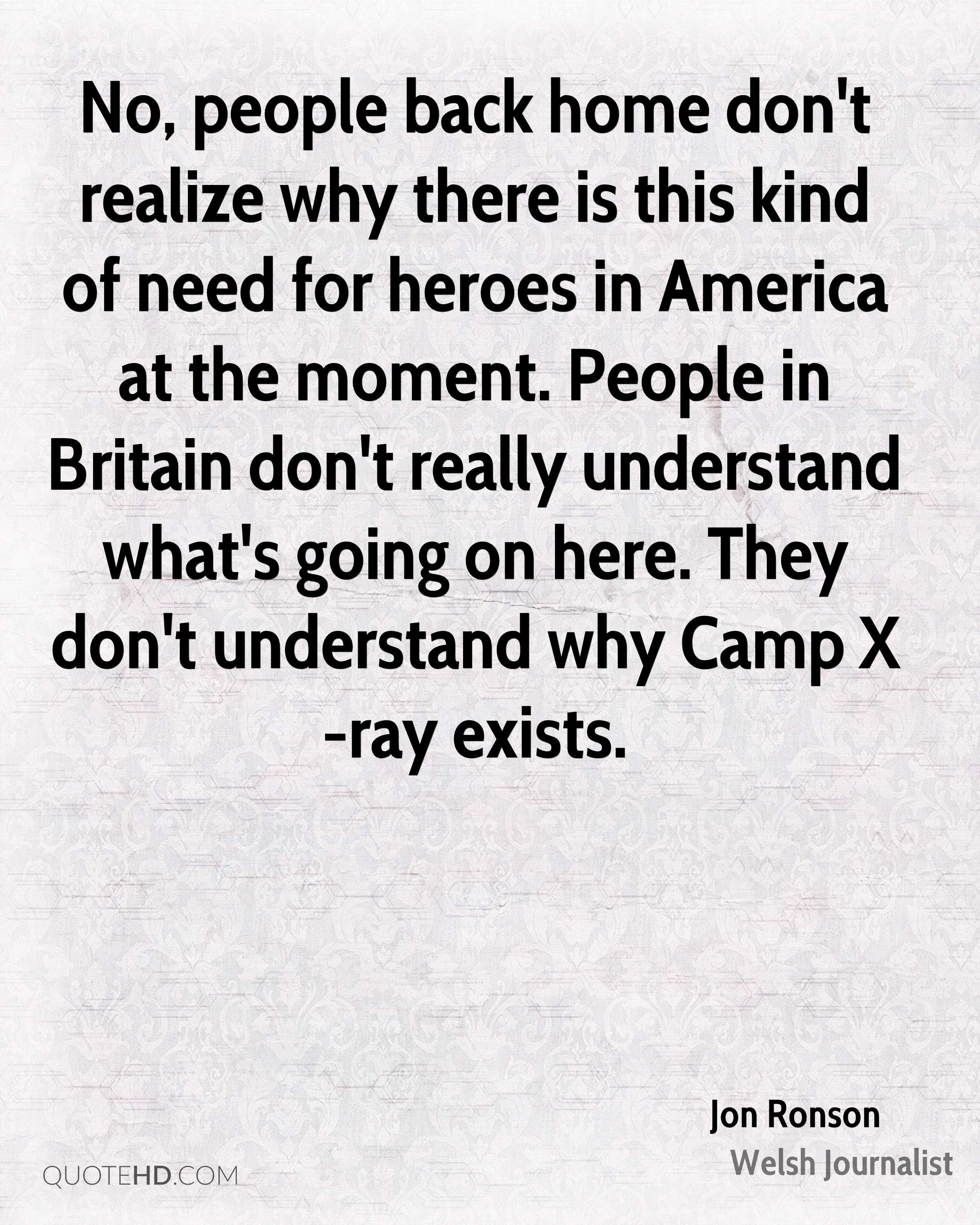 No, people back home don't realize why there is this kind of need for heroes in America at the moment. People in Britain don't really understand what's going on here. They don't understand why Camp X-ray exists.