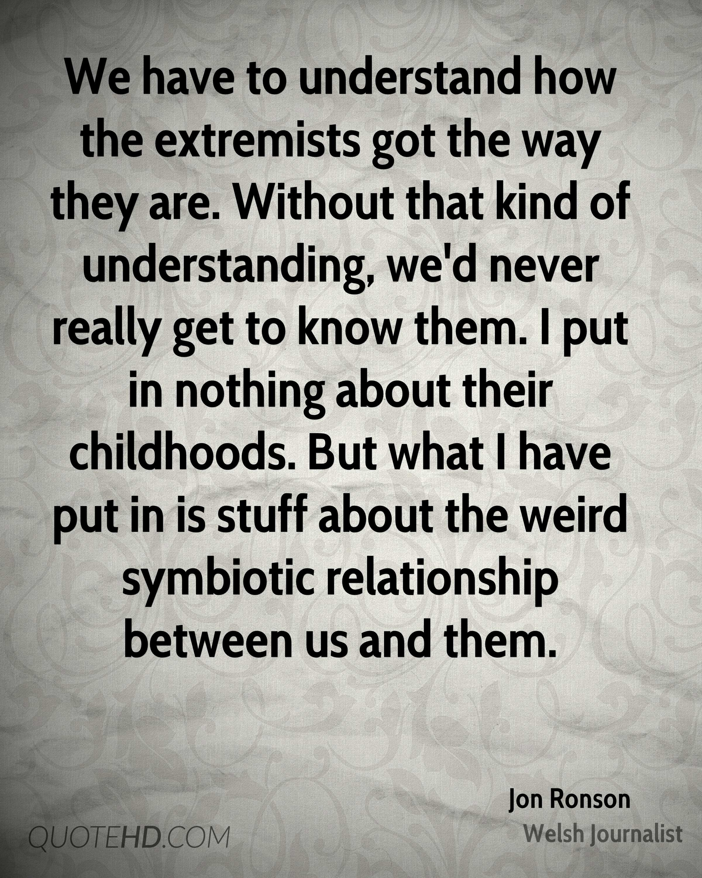 We have to understand how the extremists got the way they are. Without that kind of understanding, we'd never really get to know them. I put in nothing about their childhoods. But what I have put in is stuff about the weird symbiotic relationship between us and them.