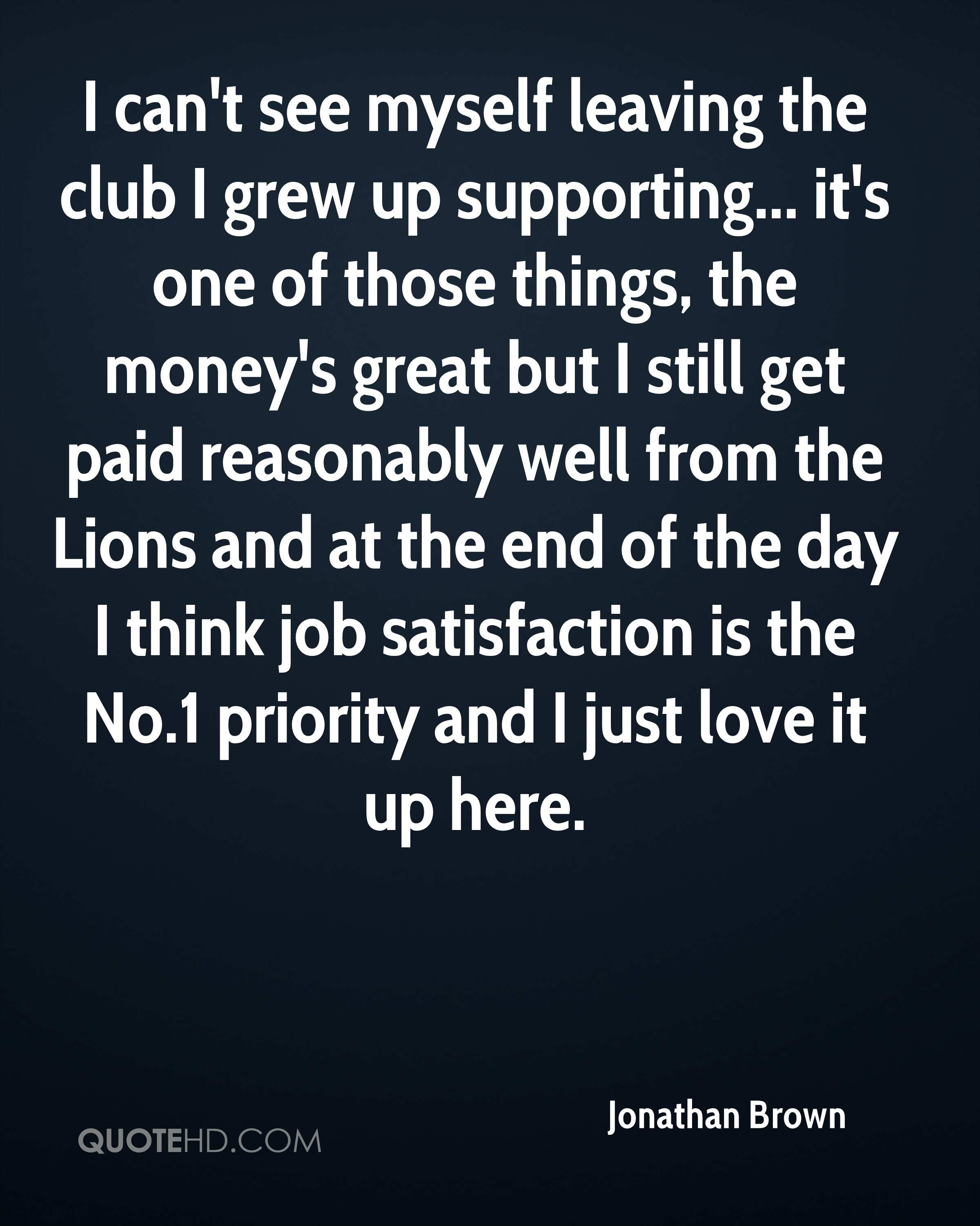 I can't see myself leaving the club I grew up supporting... it's one of those things, the money's great but I still get paid reasonably well from the Lions and at the end of the day I think job satisfaction is the No.1 priority and I just love it up here.