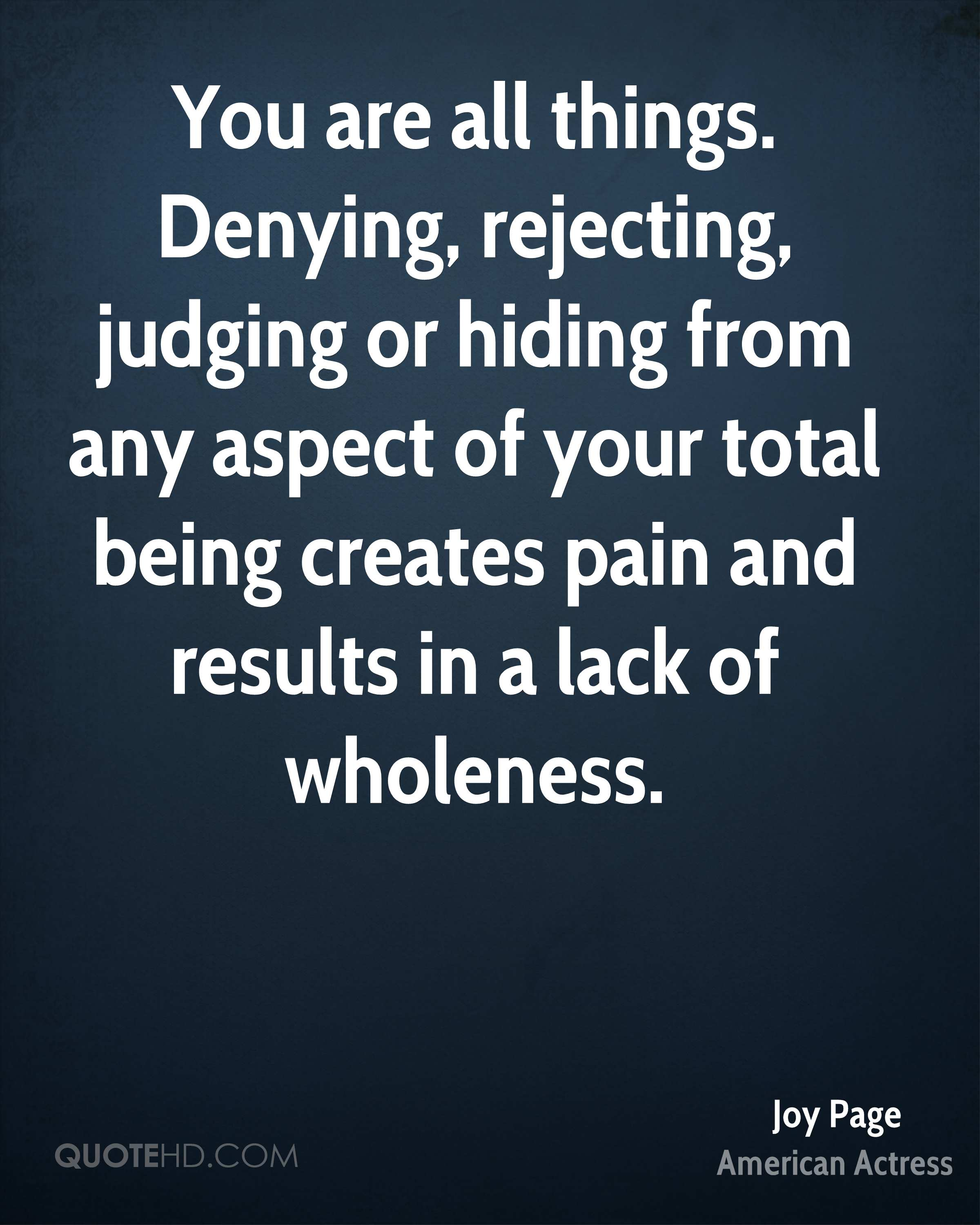 You are all things. Denying, rejecting, judging or hiding from any aspect of your total being creates pain and results in a lack of wholeness.