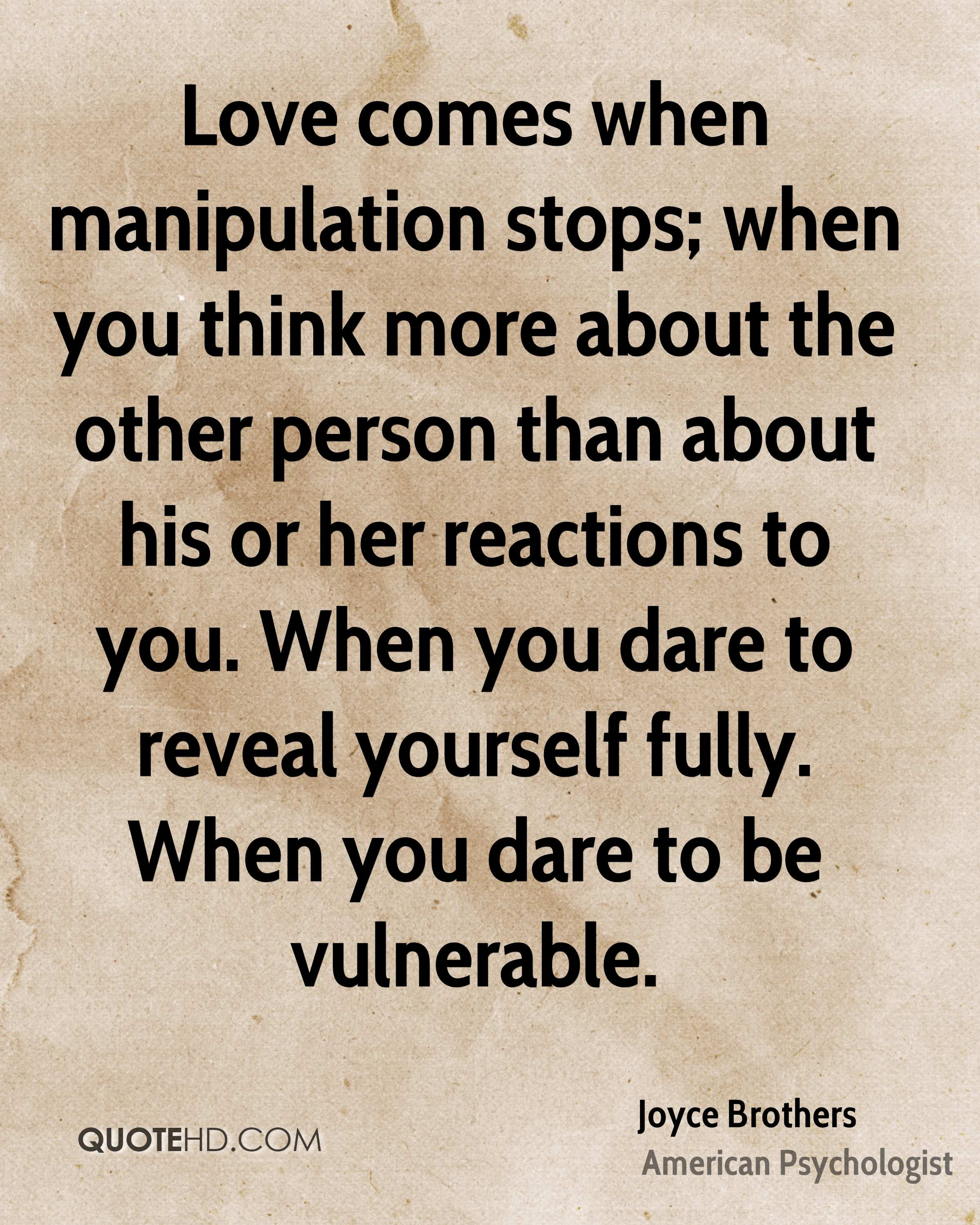 Love comes when manipulation stops; when you think more about the other person than about his or her reactions to you. When you dare to reveal yourself fully. When you dare to be vulnerable.