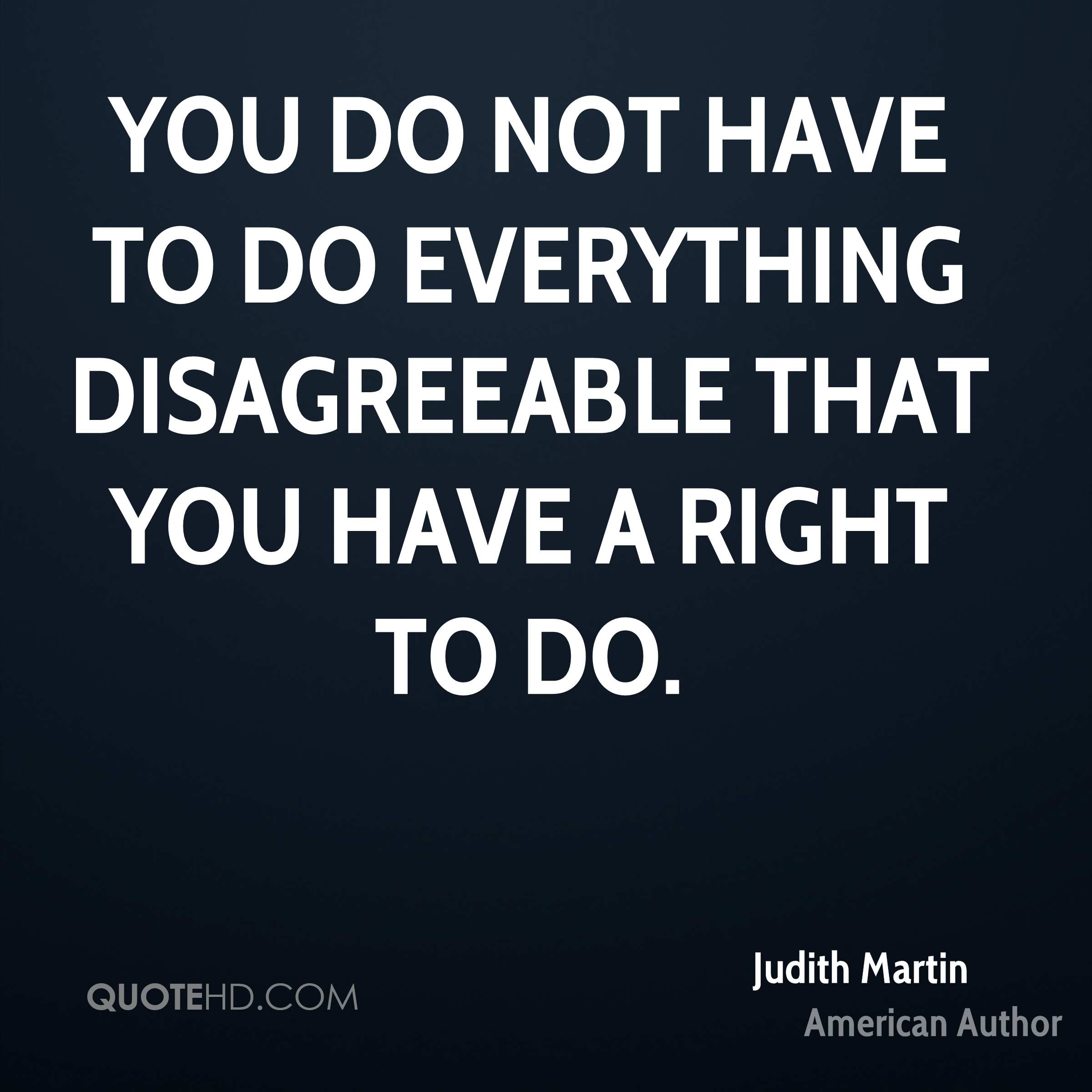 You do not have to do everything disagreeable that you have a right to do.