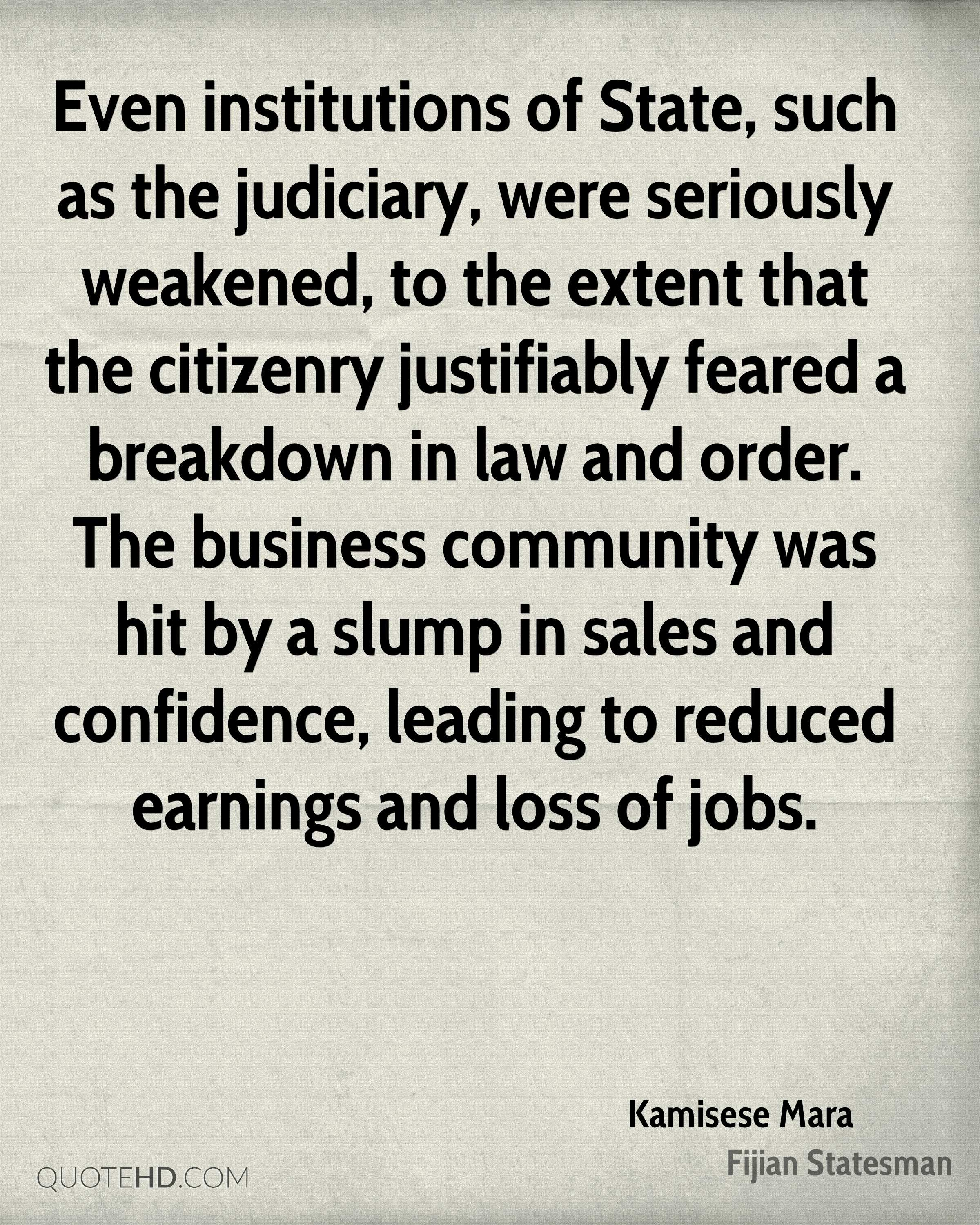 Even institutions of State, such as the judiciary, were seriously weakened, to the extent that the citizenry justifiably feared a breakdown in law and order. The business community was hit by a slump in sales and confidence, leading to reduced earnings and loss of jobs.