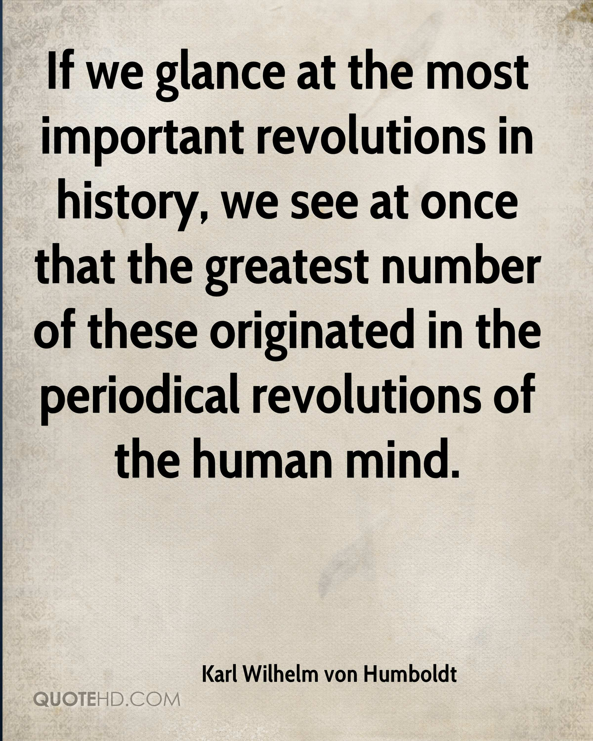 If we glance at the most important revolutions in history, we see at once that the greatest number of these originated in the periodical revolutions of the human mind.