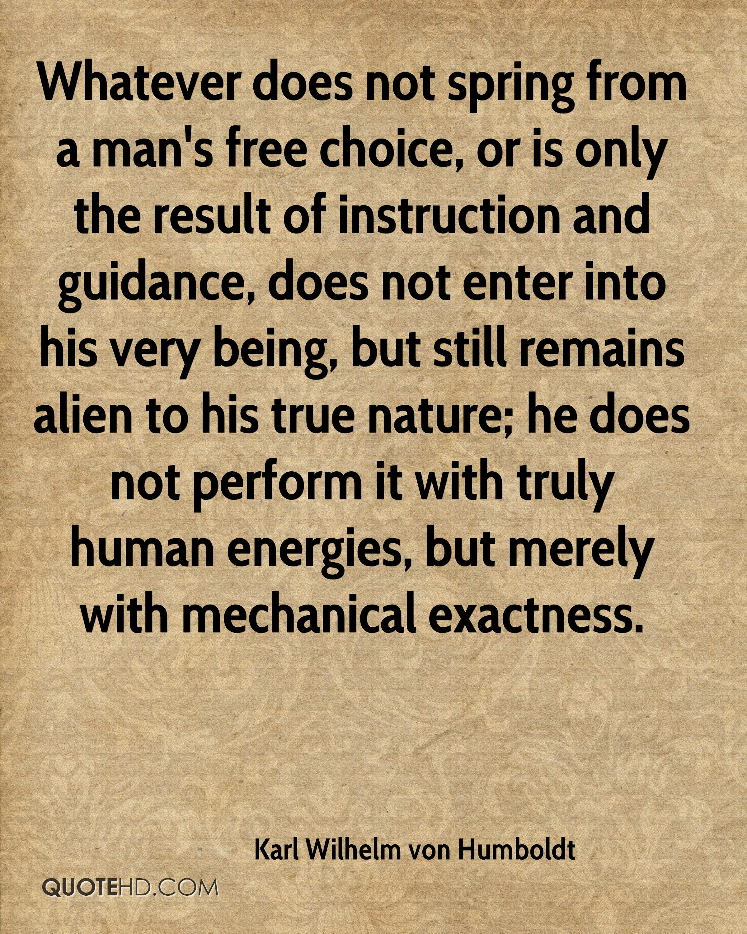 Whatever does not spring from a man's free choice, or is only the result of instruction and guidance, does not enter into his very being, but still remains alien to his true nature; he does not perform it with truly human energies, but merely with mechanical exactness.