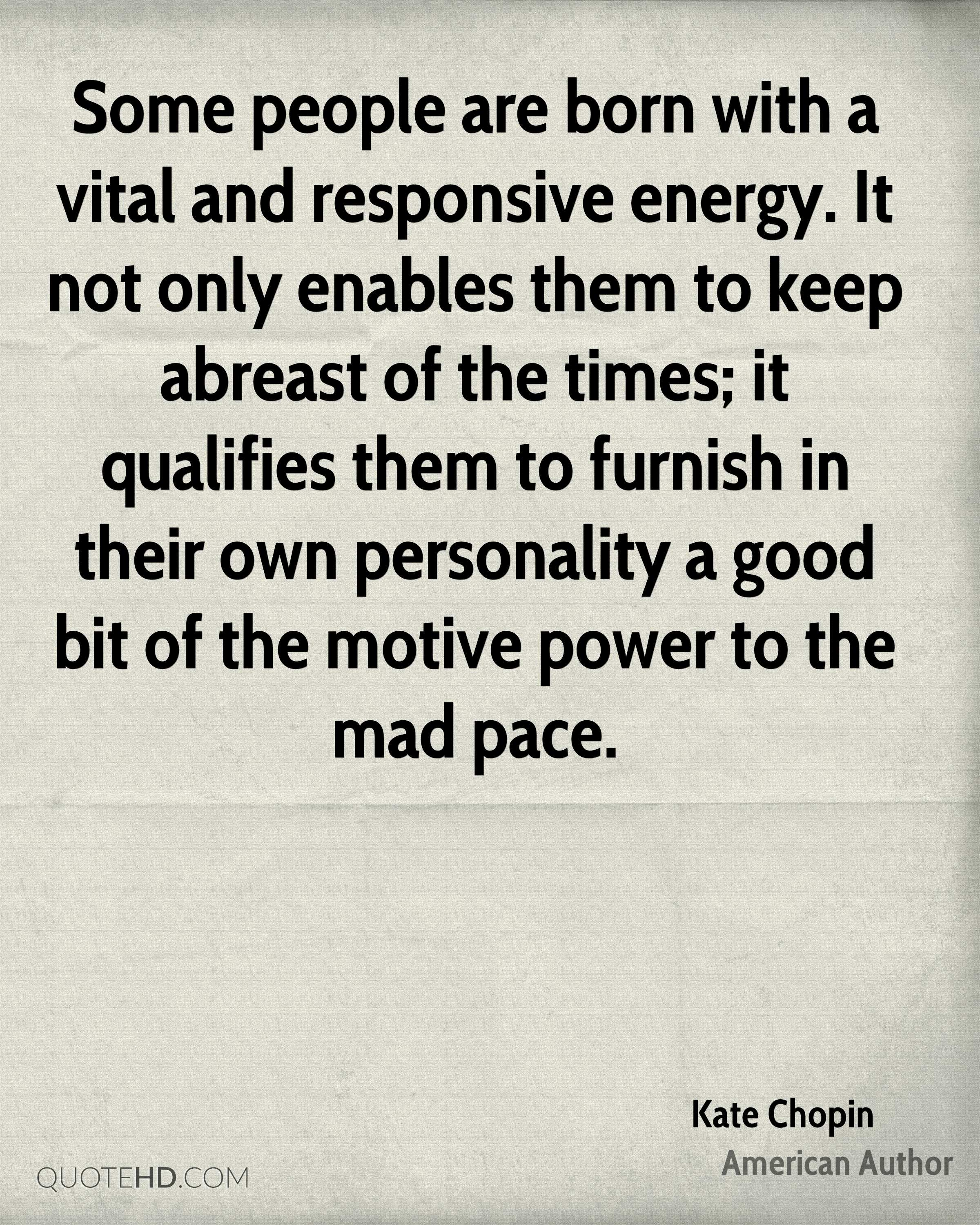Some people are born with a vital and responsive energy. It not only enables them to keep abreast of the times; it qualifies them to furnish in their own personality a good bit of the motive power to the mad pace.