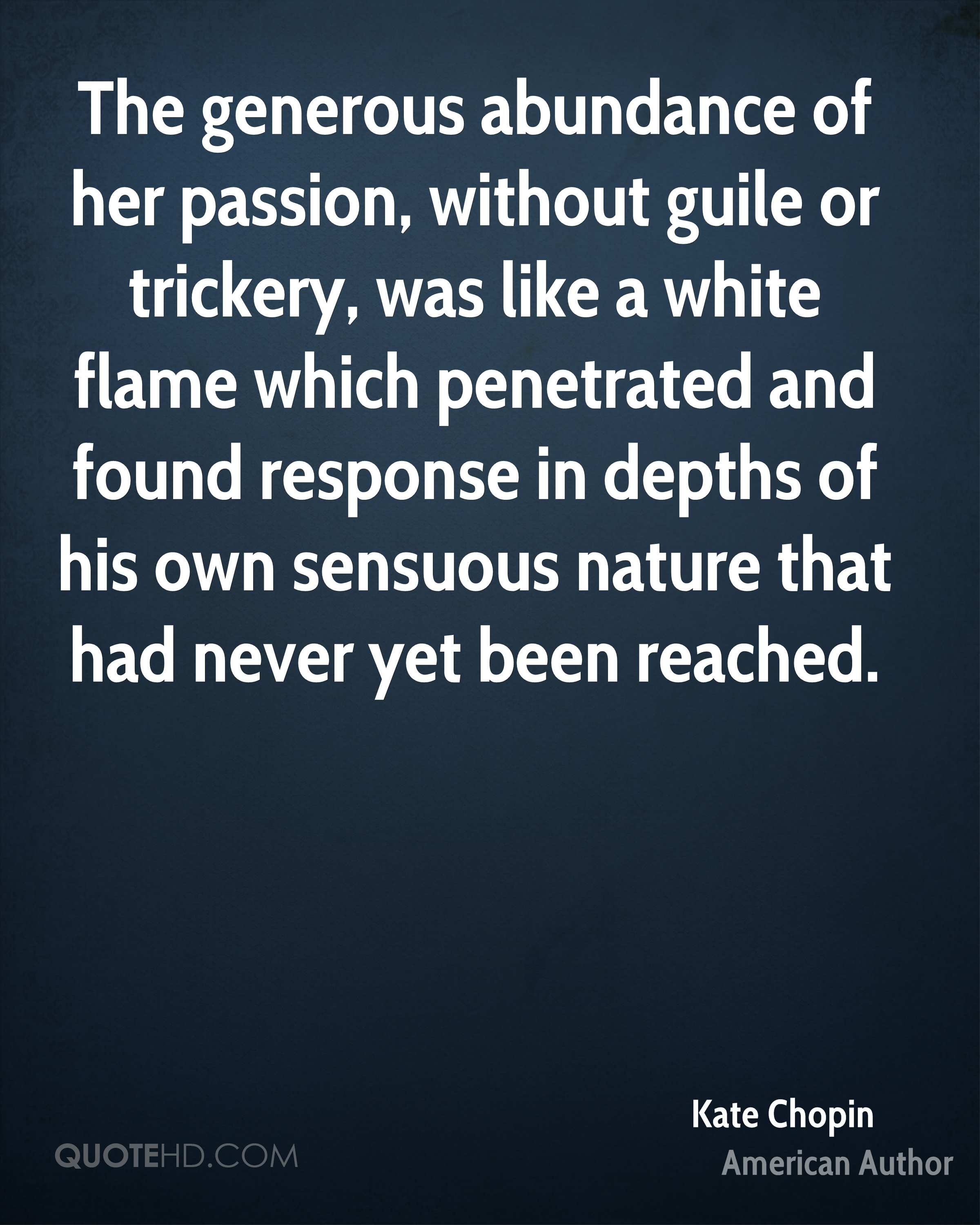 The generous abundance of her passion, without guile or trickery, was like a white flame which penetrated and found response in depths of his own sensuous nature that had never yet been reached.