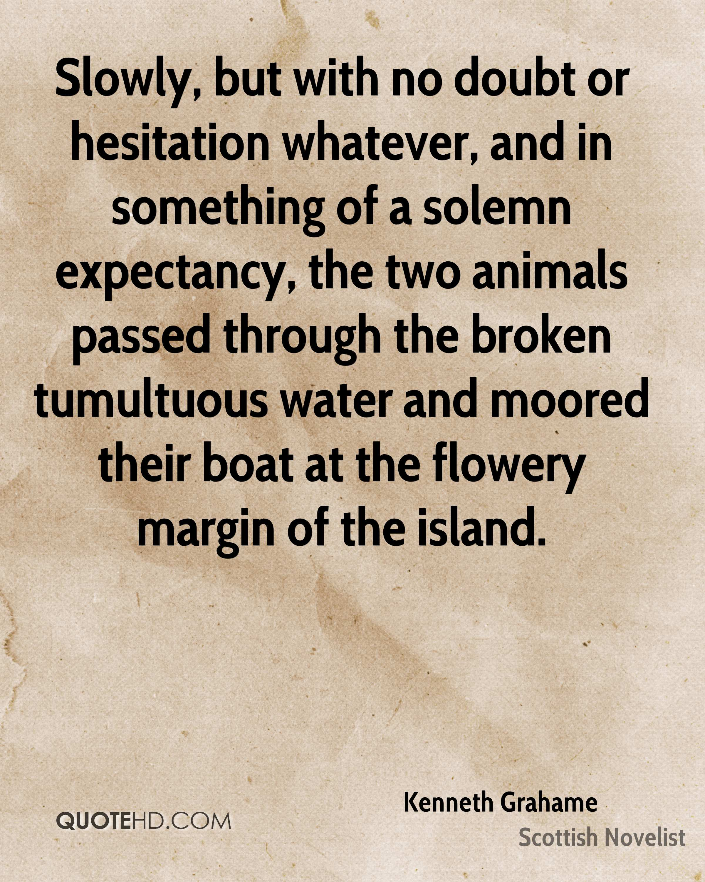 Slowly, but with no doubt or hesitation whatever, and in something of a solemn expectancy, the two animals passed through the broken tumultuous water and moored their boat at the flowery margin of the island.