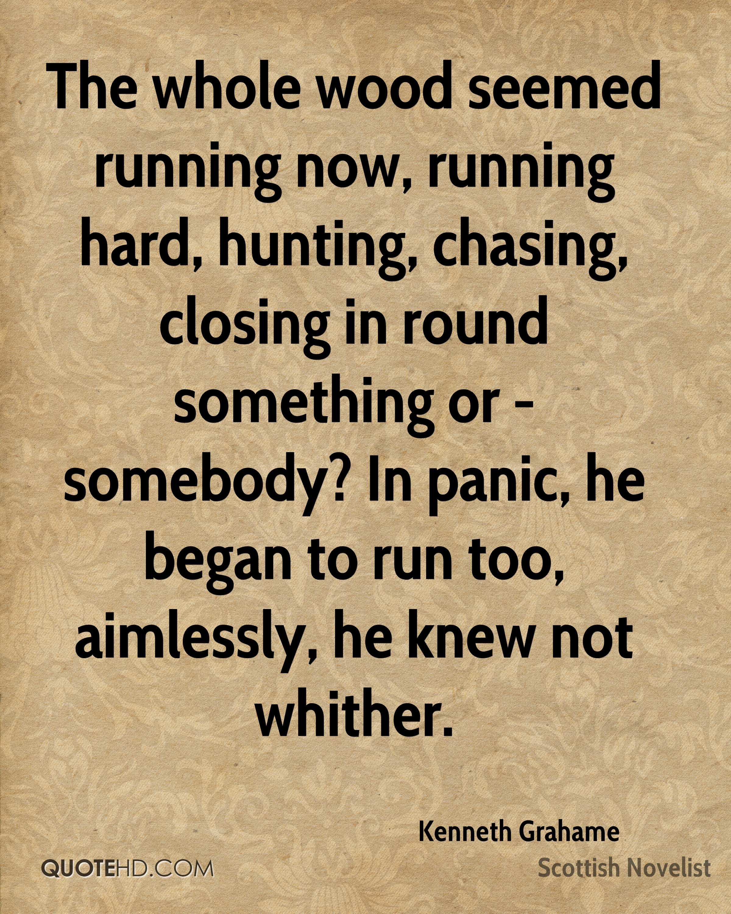 The whole wood seemed running now, running hard, hunting, chasing, closing in round something or - somebody? In panic, he began to run too, aimlessly, he knew not whither.