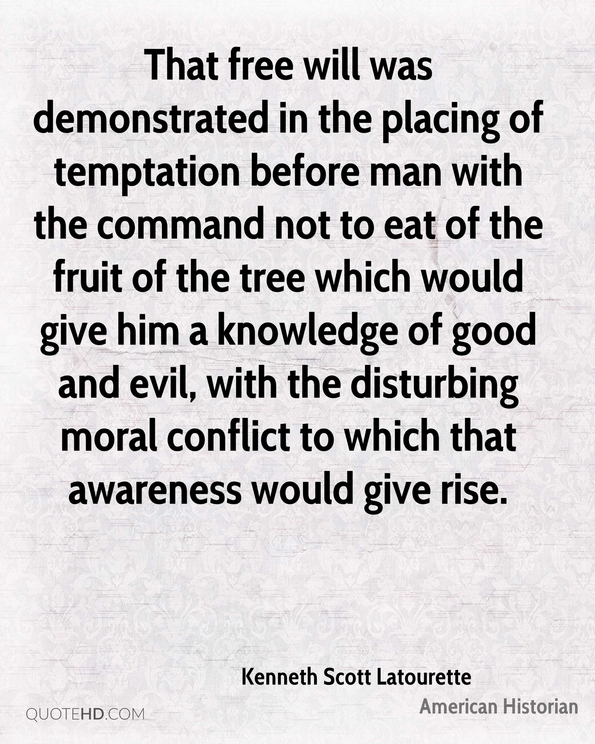 That free will was demonstrated in the placing of temptation before man with the command not to eat of the fruit of the tree which would give him a knowledge of good and evil, with the disturbing moral conflict to which that awareness would give rise.