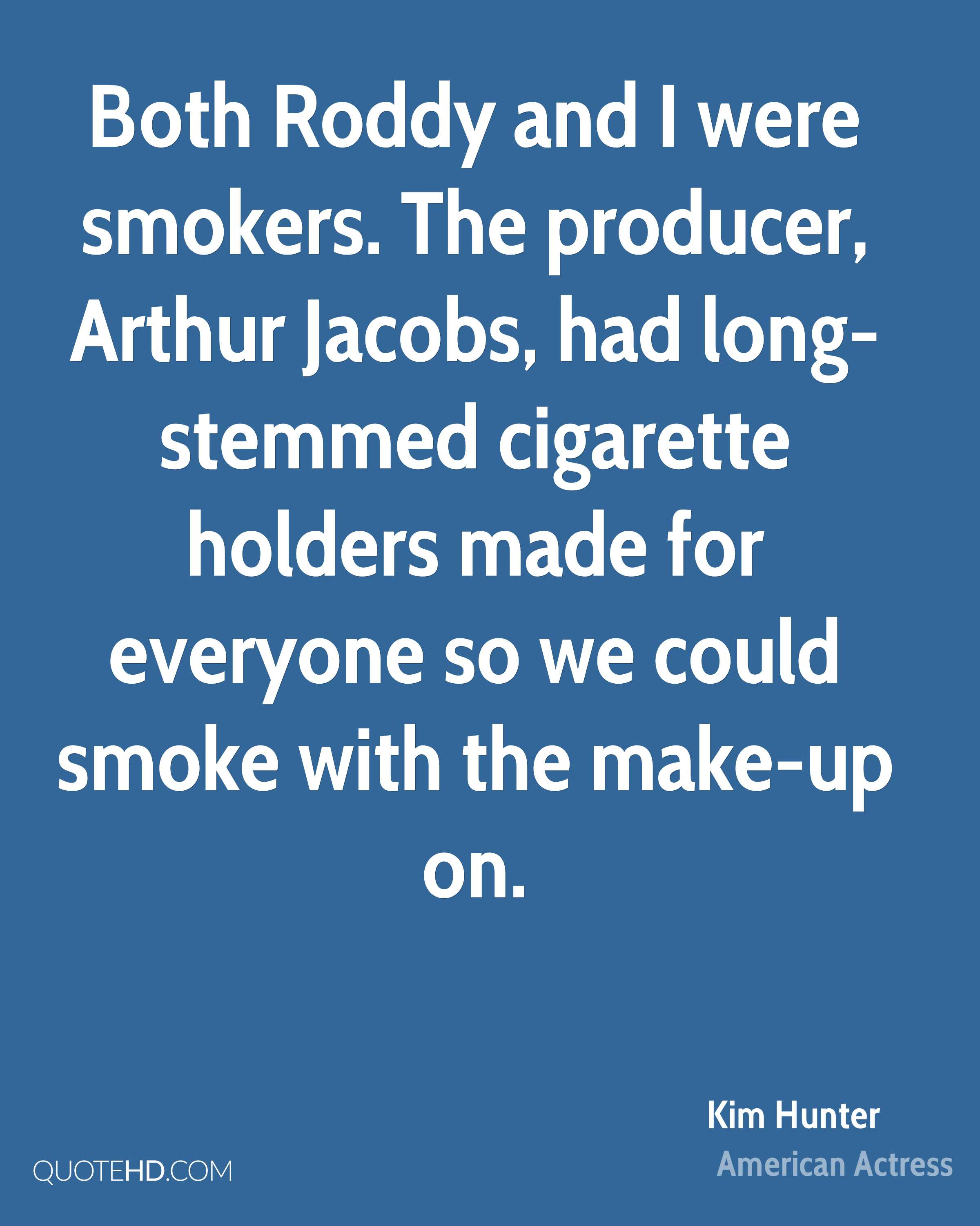 Both Roddy and I were smokers. The producer, Arthur Jacobs, had long-stemmed cigarette holders made for everyone so we could smoke with the make-up on.
