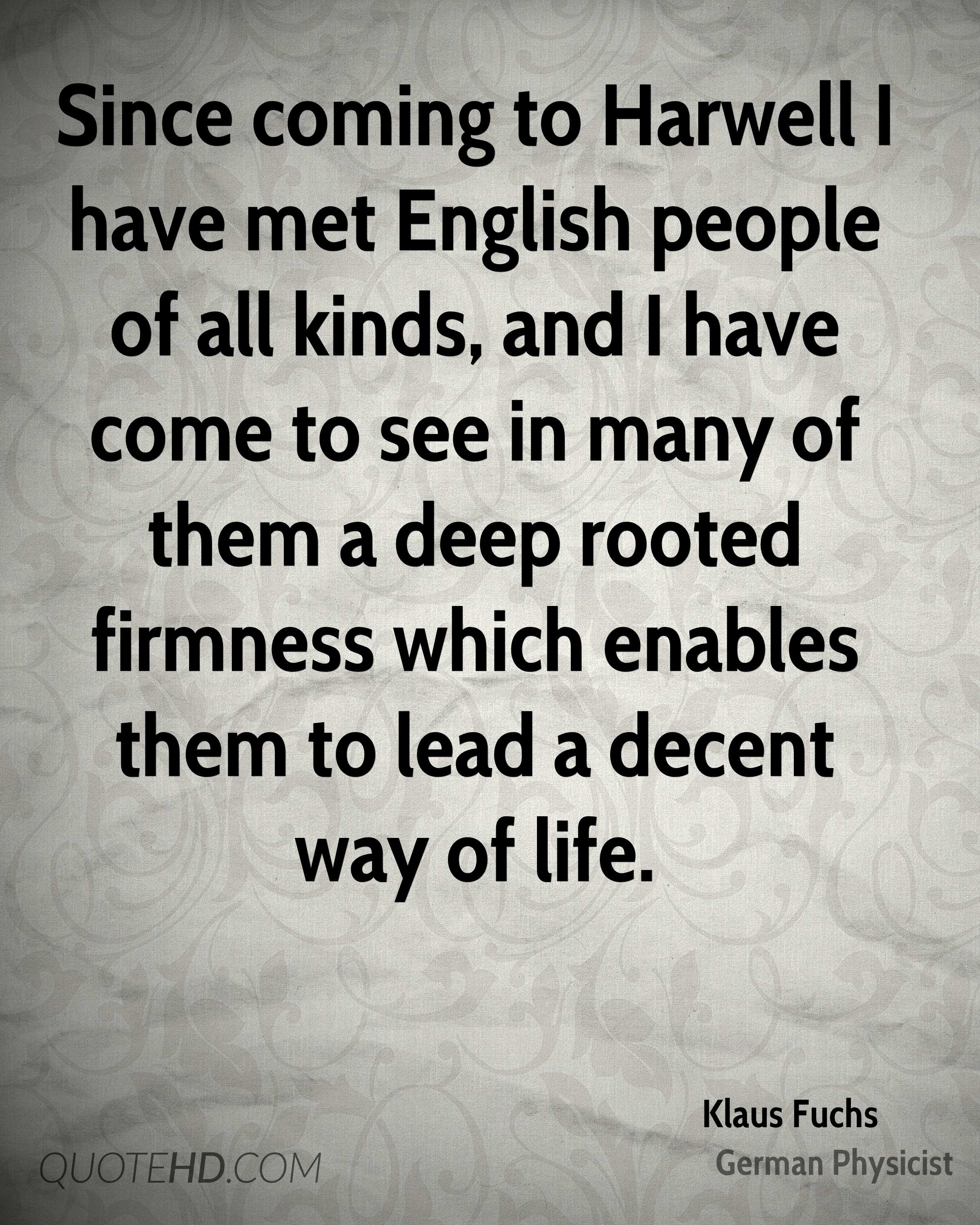 Since coming to Harwell I have met English people of all kinds, and I have come to see in many of them a deep rooted firmness which enables them to lead a decent way of life.