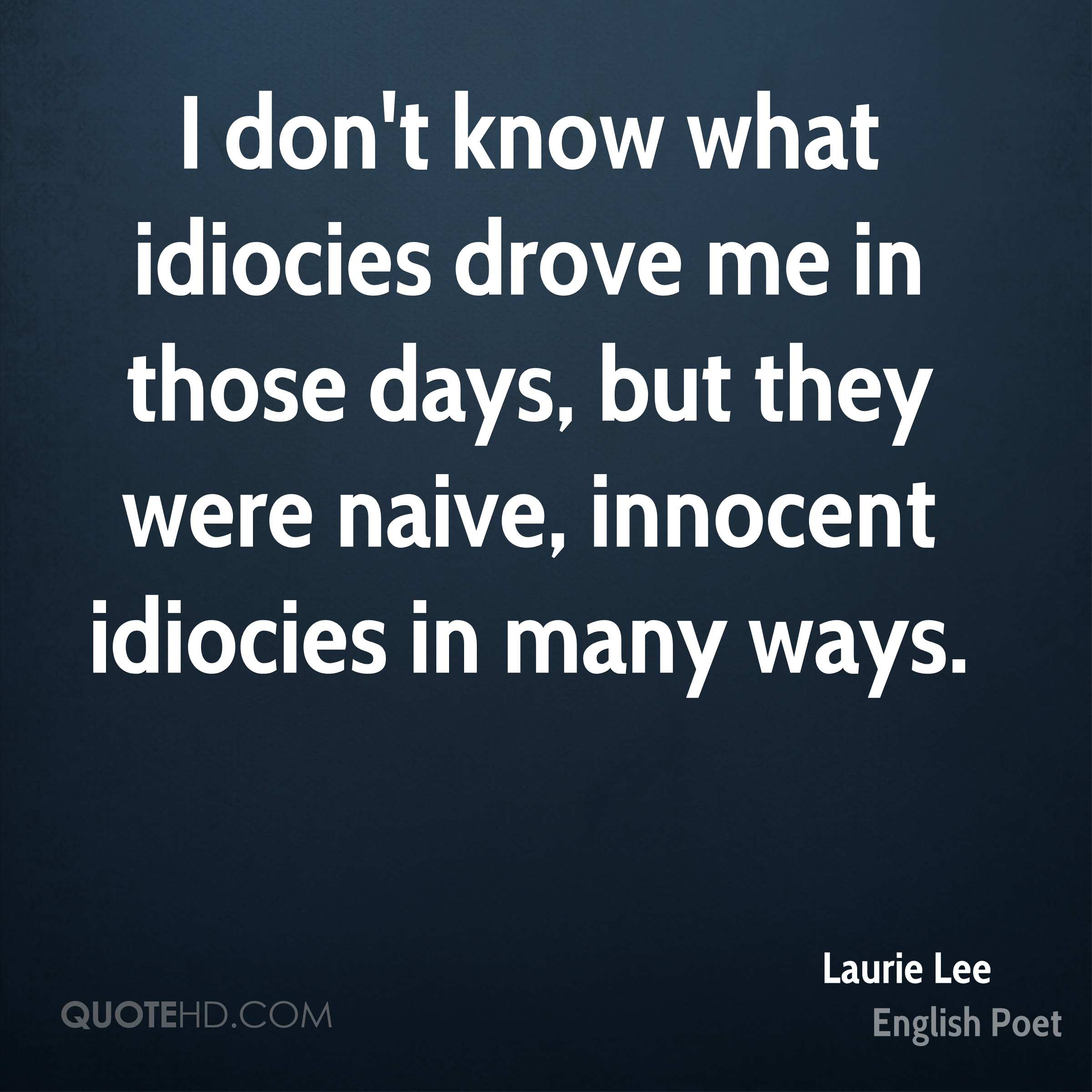 I don't know what idiocies drove me in those days, but they were naive, innocent idiocies in many ways.