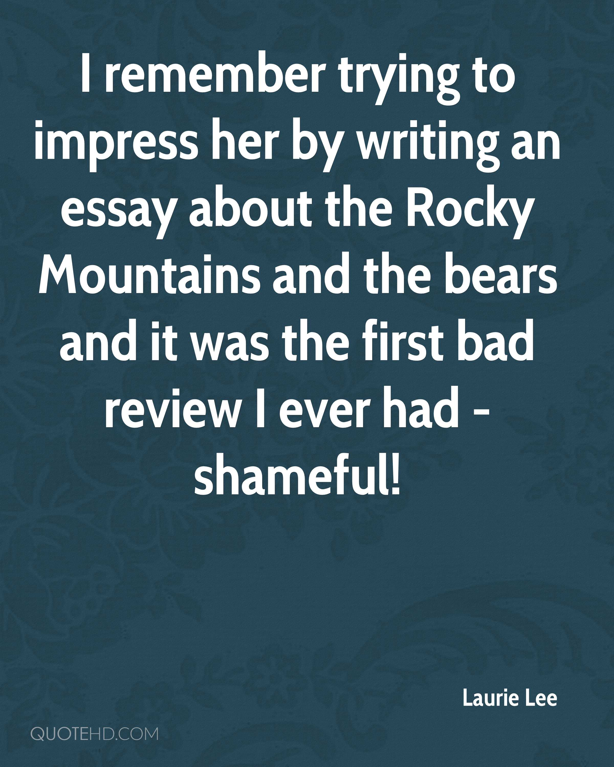 I remember trying to impress her by writing an essay about the Rocky Mountains and the bears and it was the first bad review I ever had - shameful!