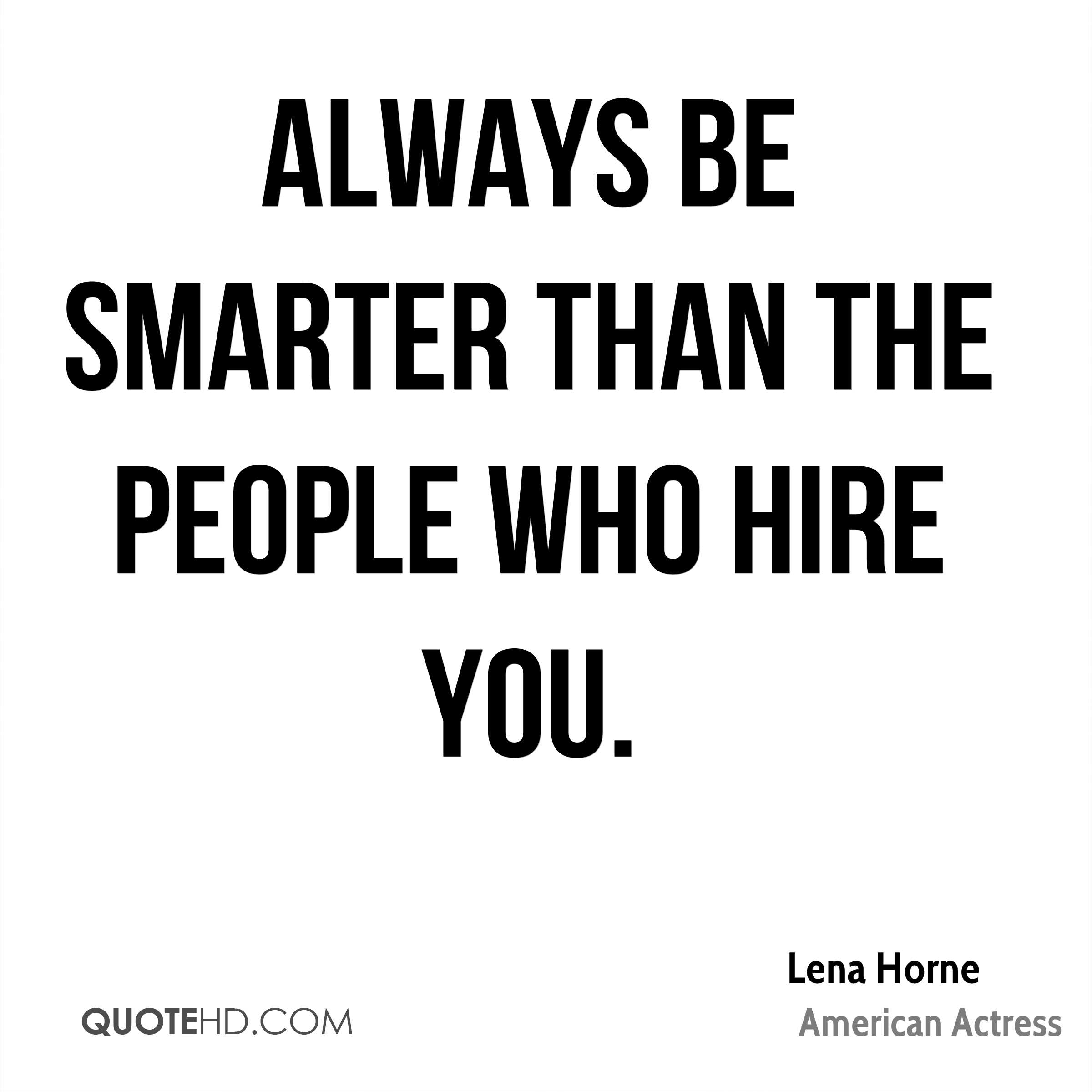 Always be smarter than the people who hire you.