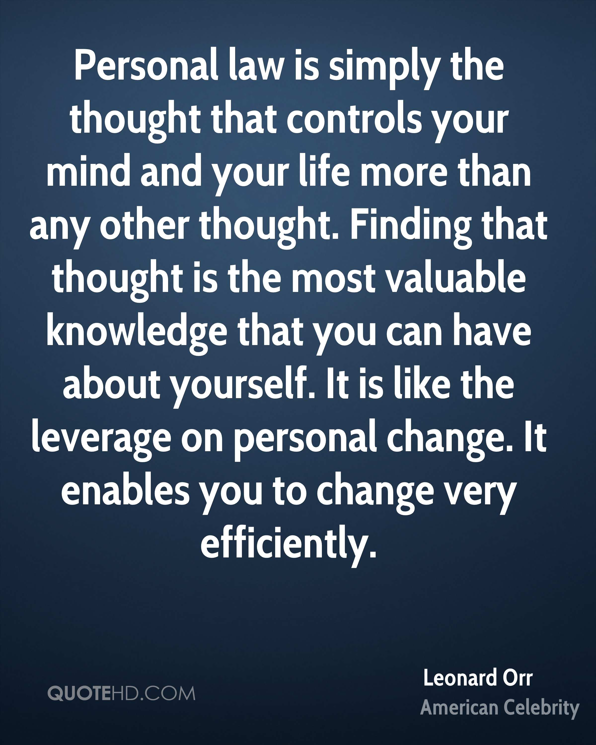 Personal law is simply the thought that controls your mind and your life more than any other thought. Finding that thought is the most valuable knowledge that you can have about yourself. It is like the leverage on personal change. It enables you to change very efficiently.