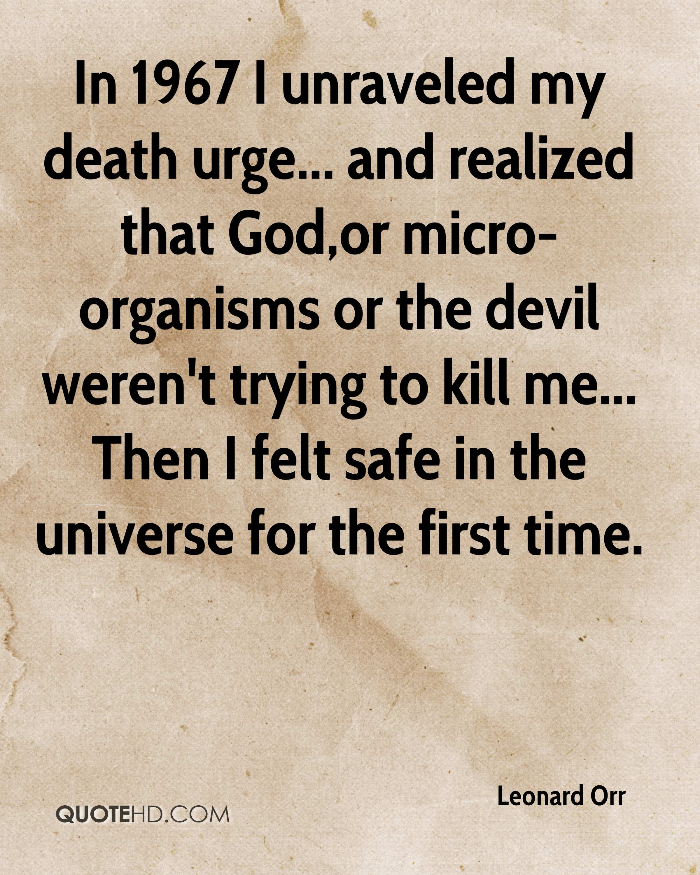 In 1967 I unraveled my death urge... and realized that God,or micro-organisms or the devil weren't trying to kill me... Then I felt safe in the universe for the first time.