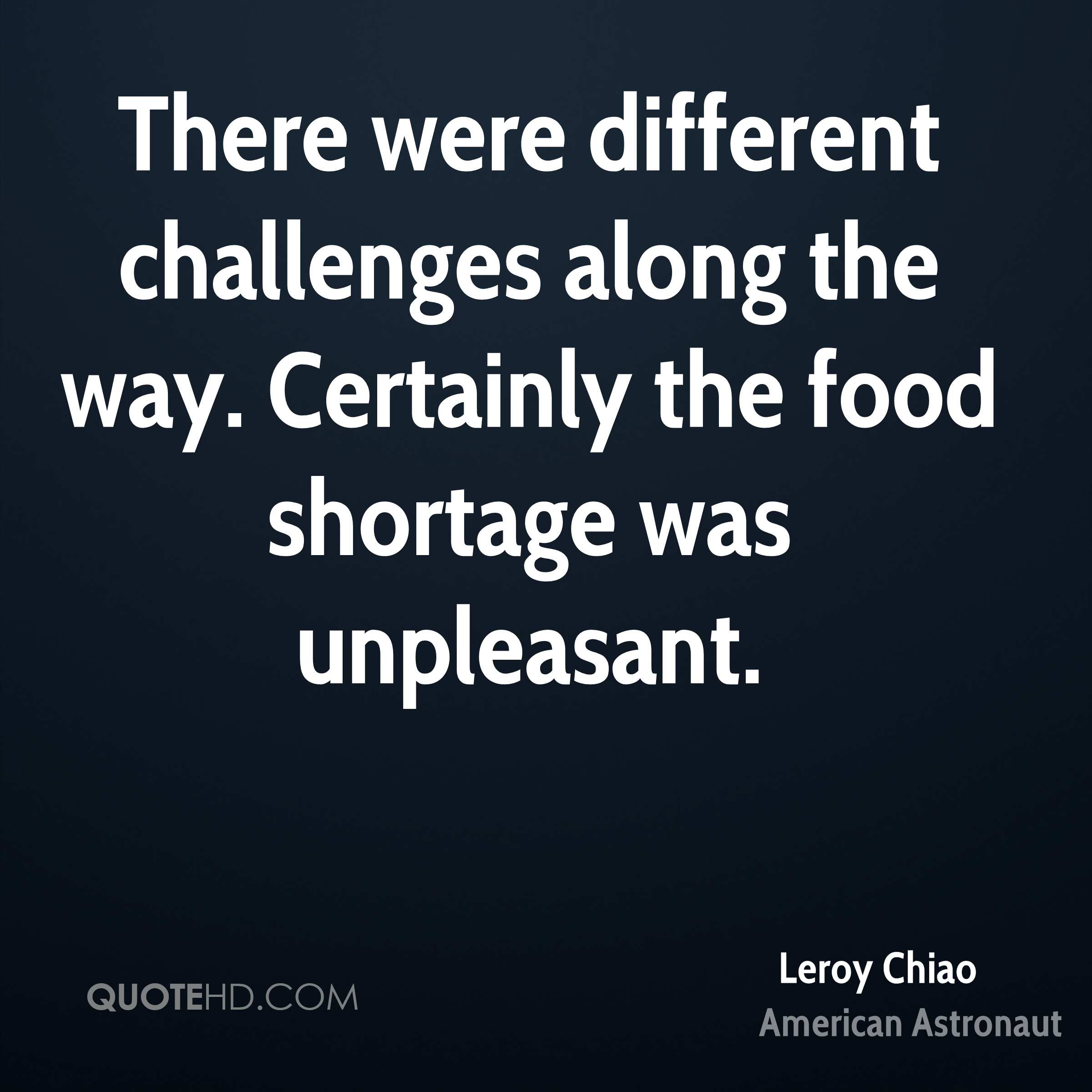 There were different challenges along the way. Certainly the food shortage was unpleasant.