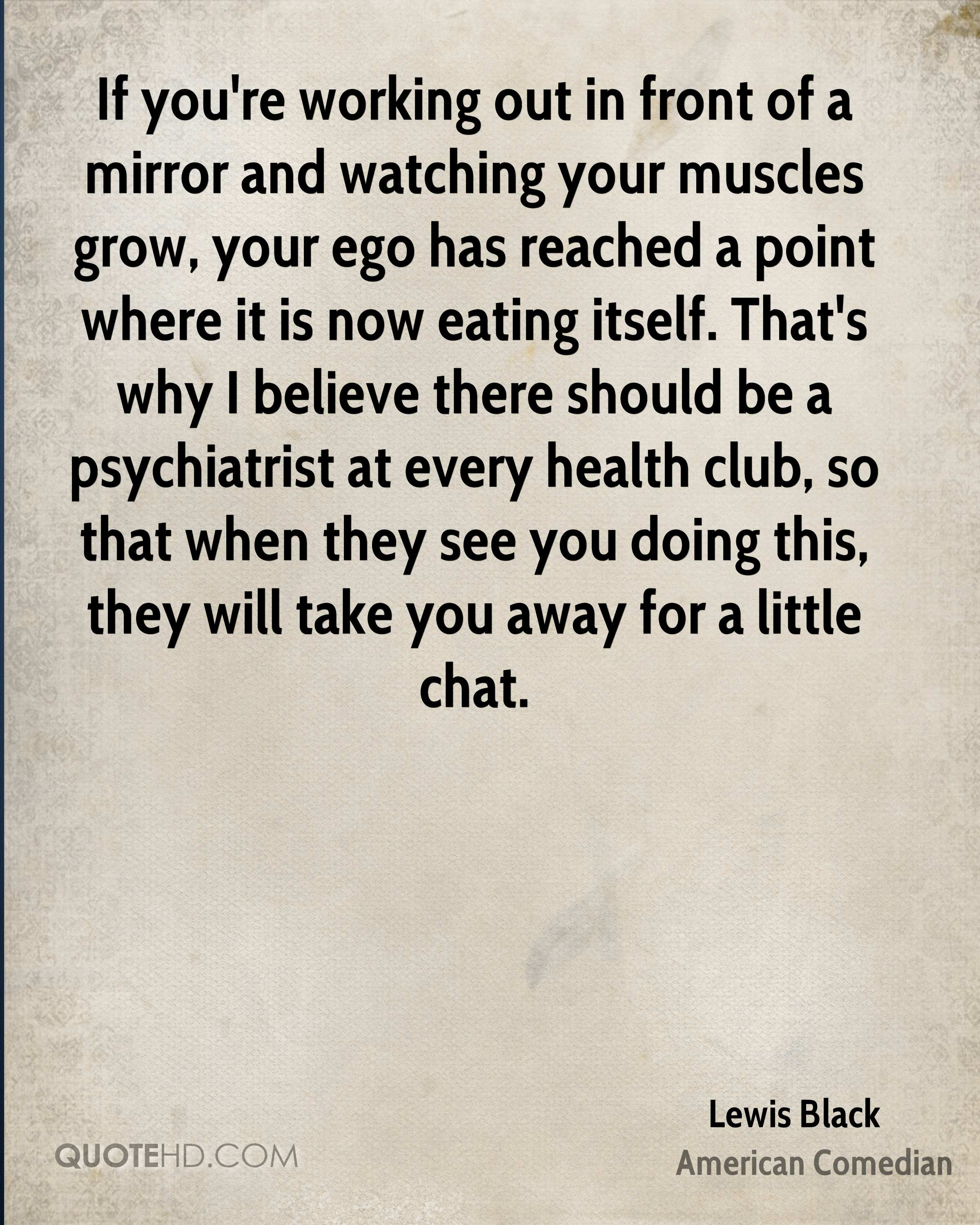 If you're working out in front of a mirror and watching your muscles grow, your ego has reached a point where it is now eating itself. That's why I believe there should be a psychiatrist at every health club, so that when they see you doing this, they will take you away for a little chat.