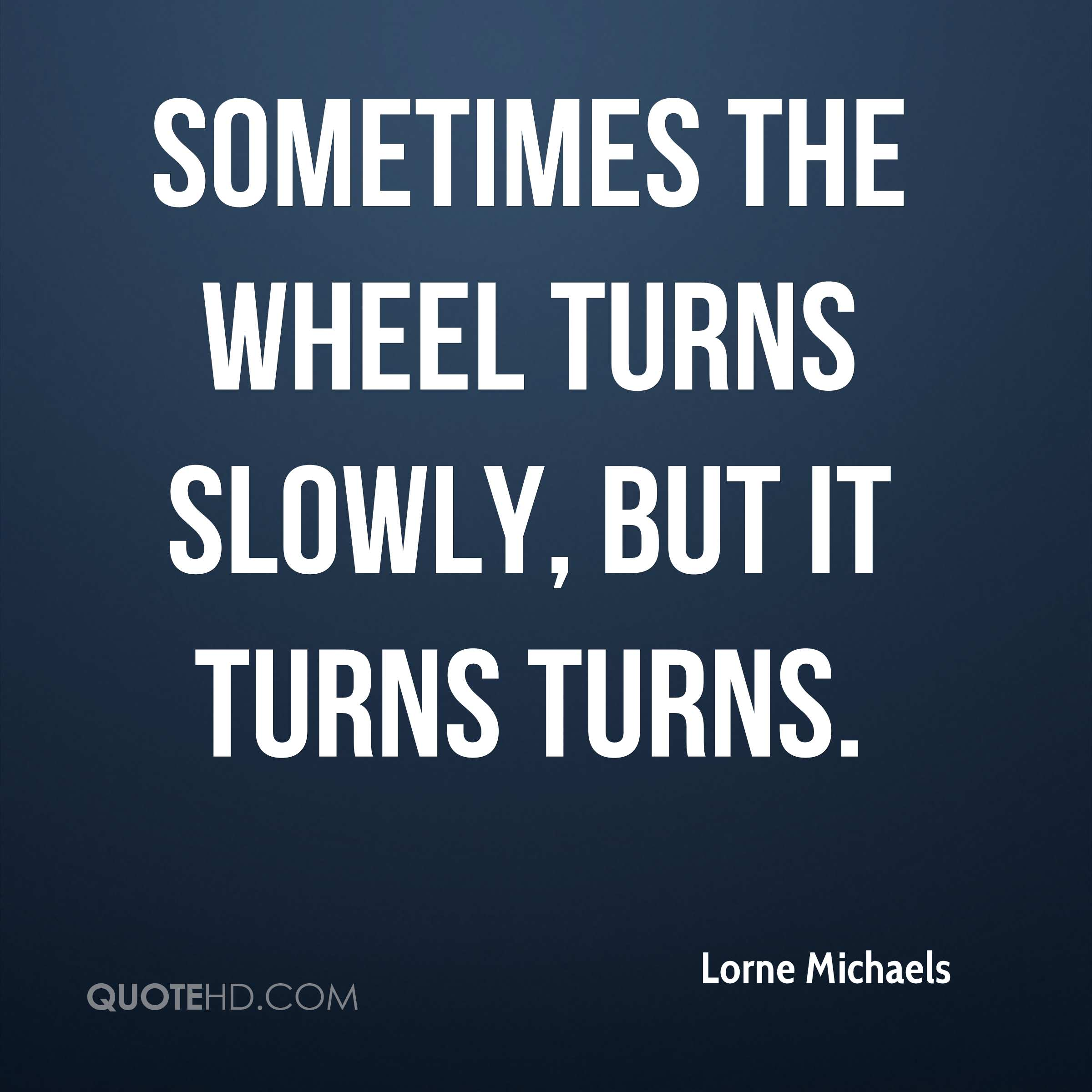 Sometimes the wheel turns slowly, but it turns turns.