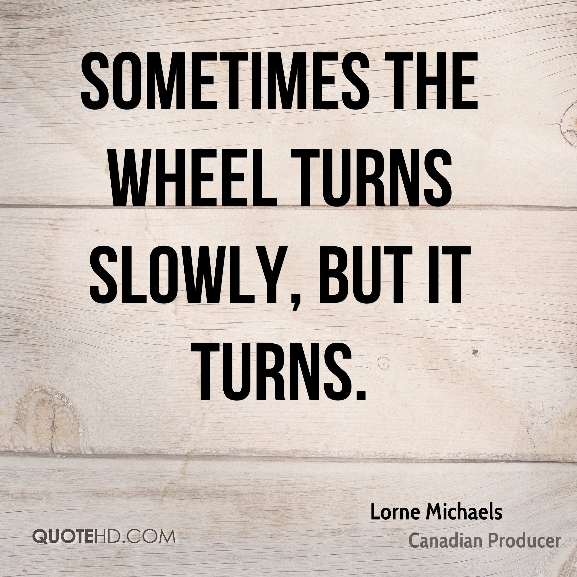 Sometimes the wheel turns slowly, but it turns.