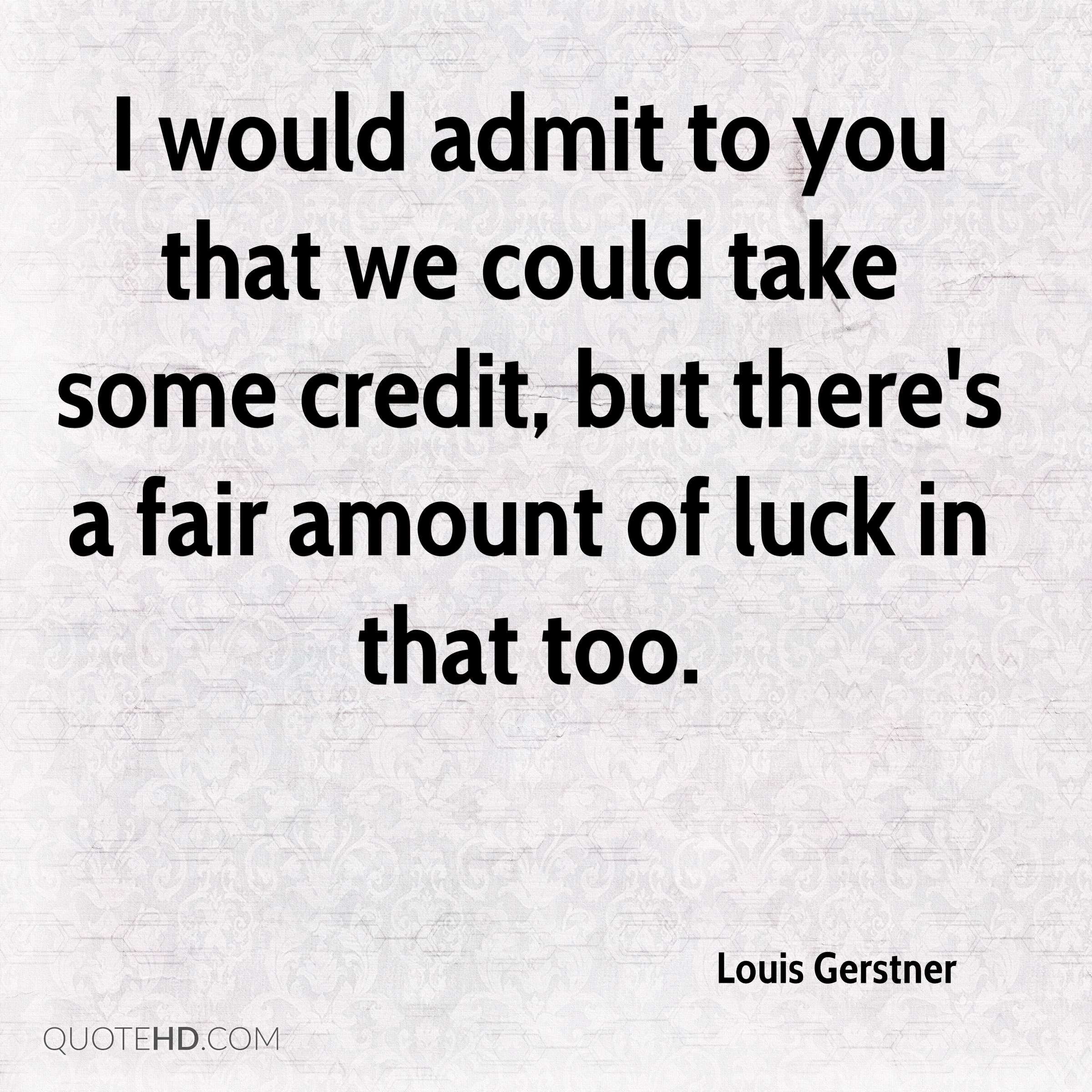 I would admit to you that we could take some credit, but there's a fair amount of luck in that too.