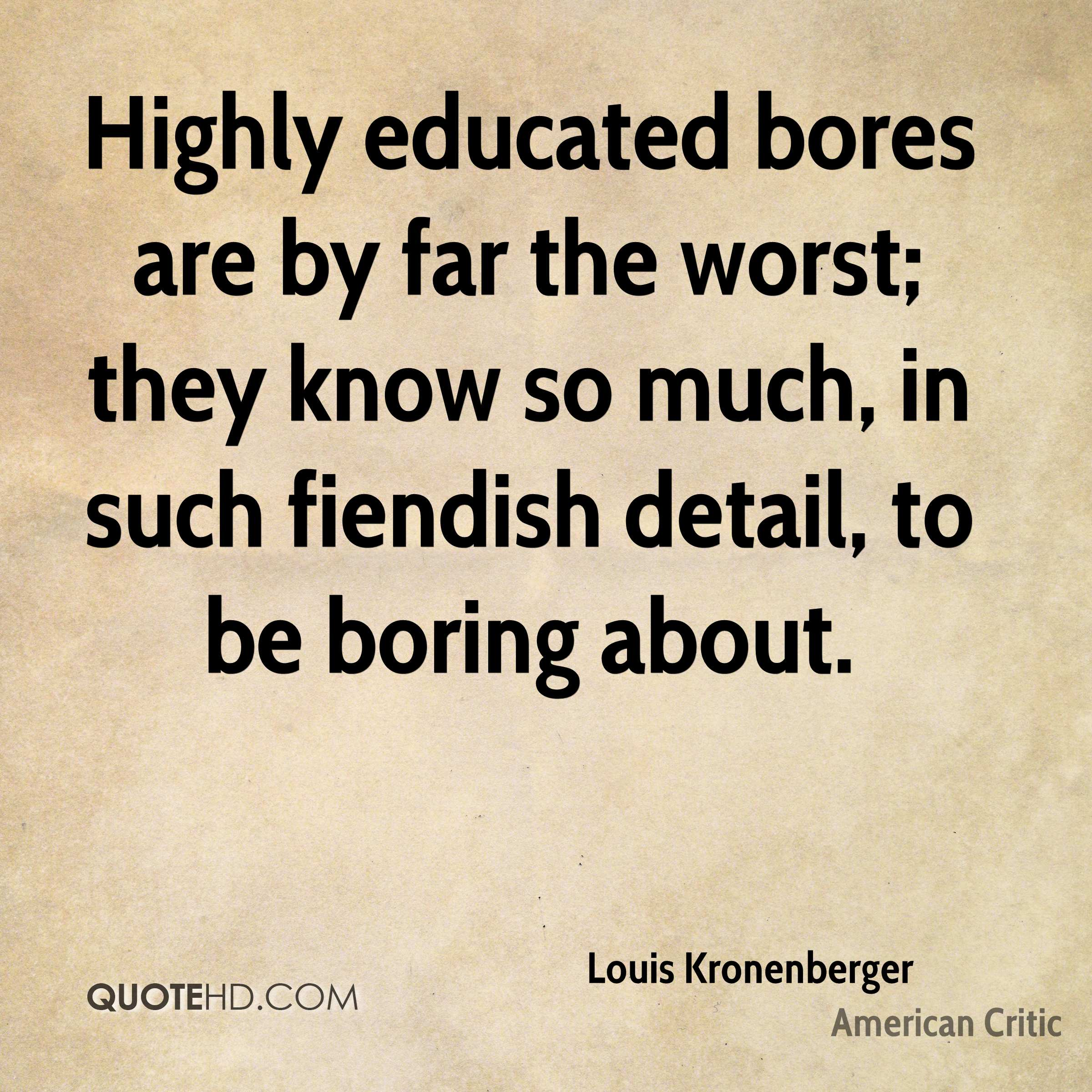 Highly educated bores are by far the worst; they know so much, in such fiendish detail, to be boring about.