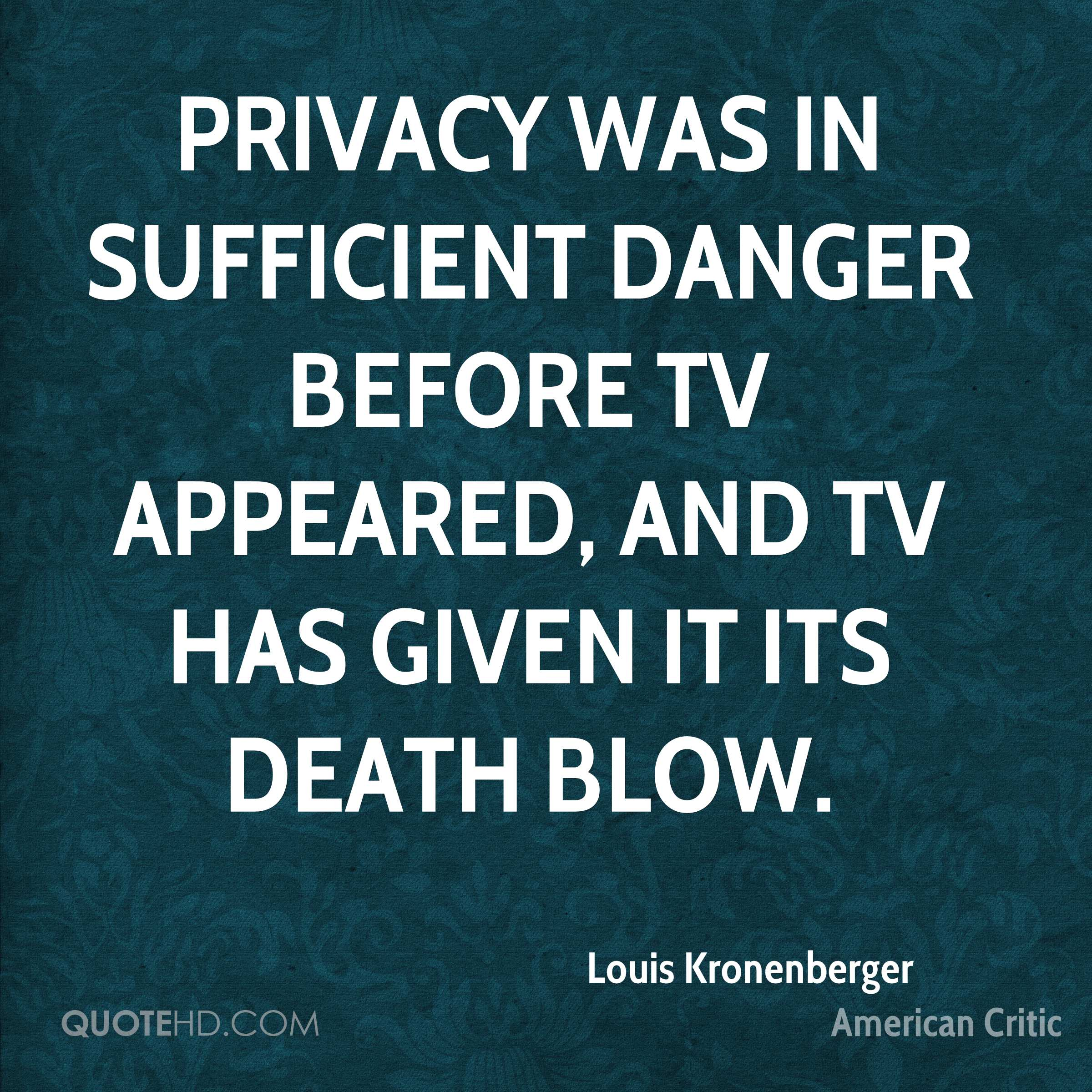 Privacy was in sufficient danger before TV appeared, and TV has given it its death blow.