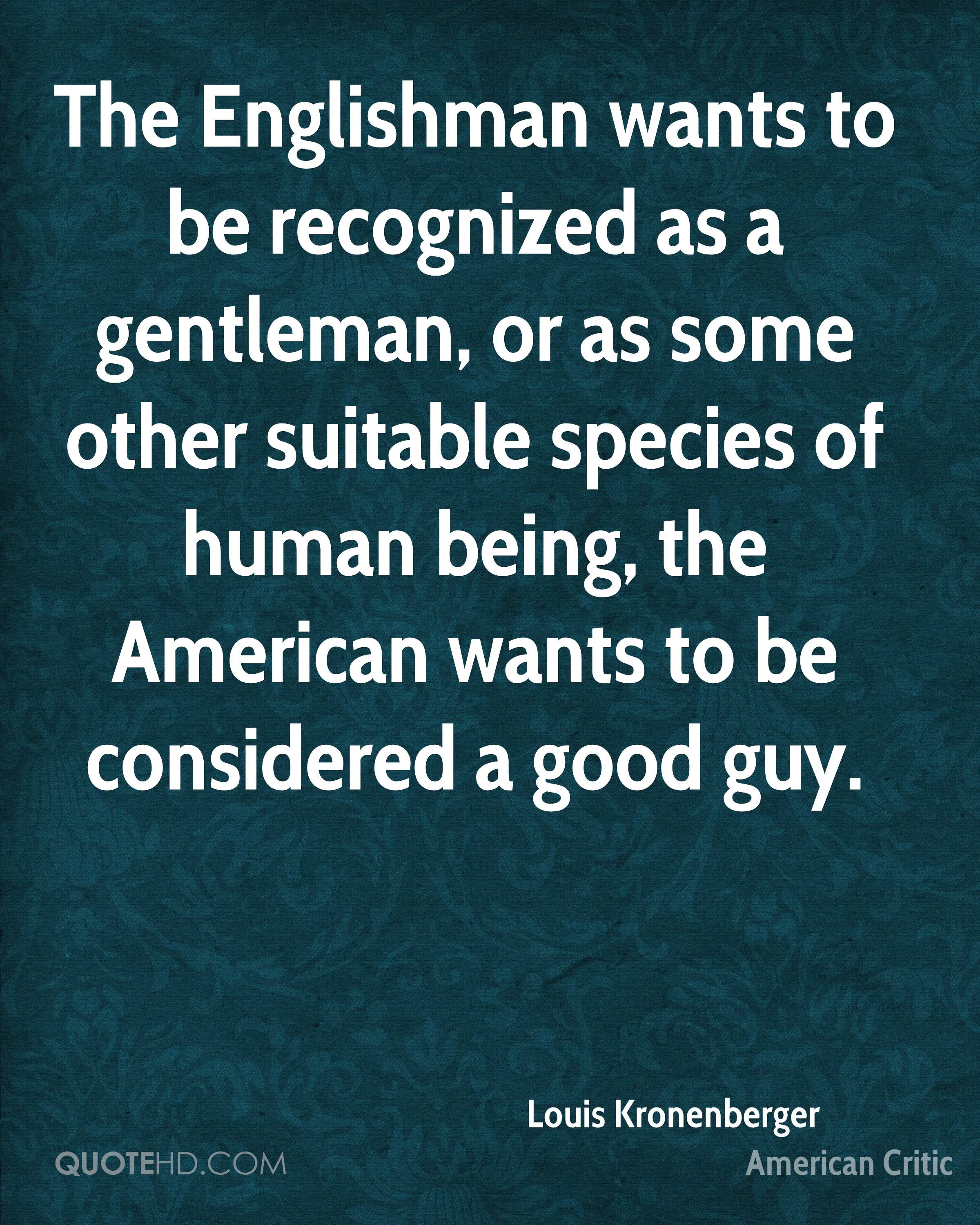 The Englishman wants to be recognized as a gentleman, or as some other suitable species of human being, the American wants to be considered a good guy.