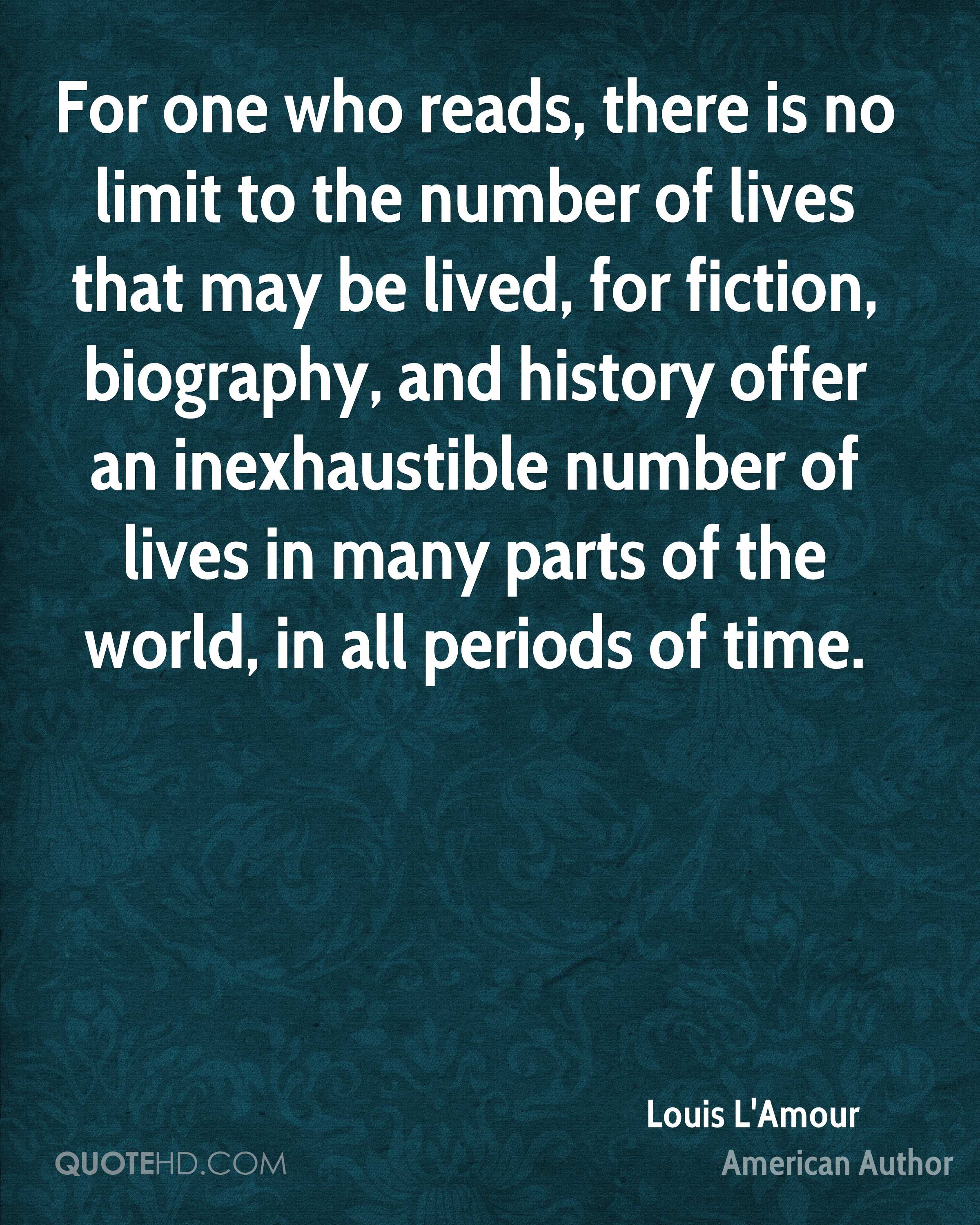 For one who reads, there is no limit to the number of lives that may be lived, for fiction, biography, and history offer an inexhaustible number of lives in many parts of the world, in all periods of time.