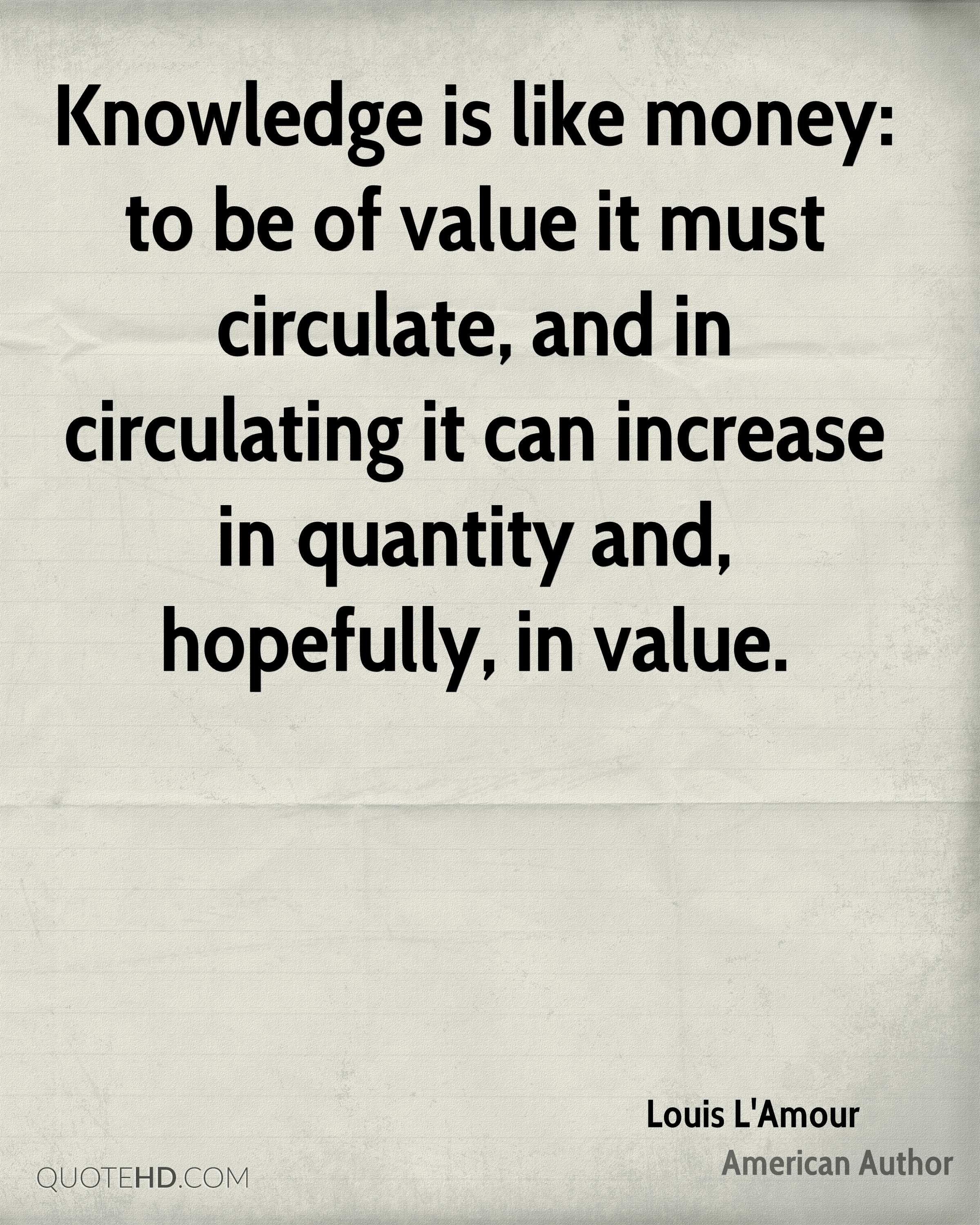 Knowledge is like money: to be of value it must circulate, and in circulating it can increase in quantity and, hopefully, in value.