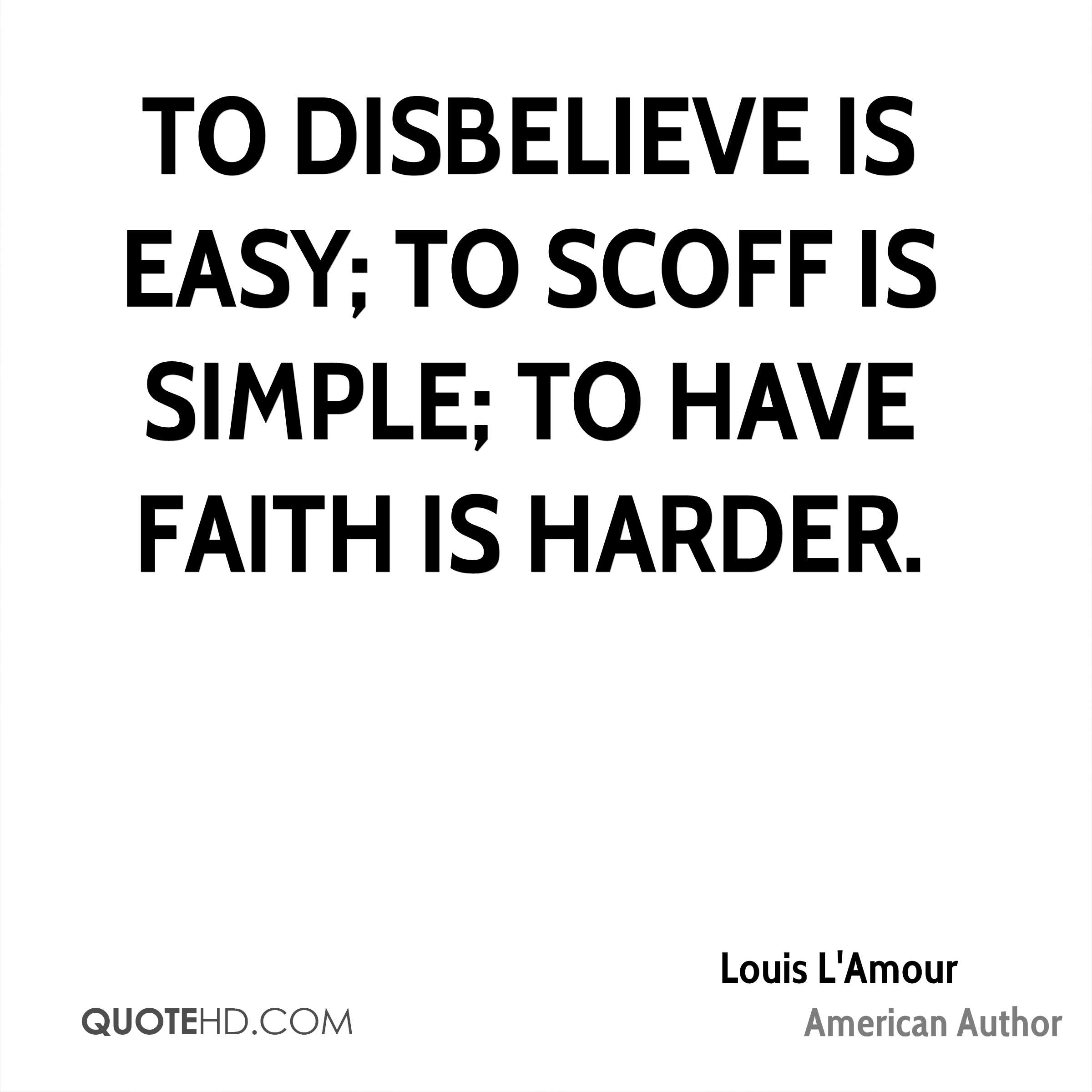 To disbelieve is easy; to scoff is simple; to have faith is harder.
