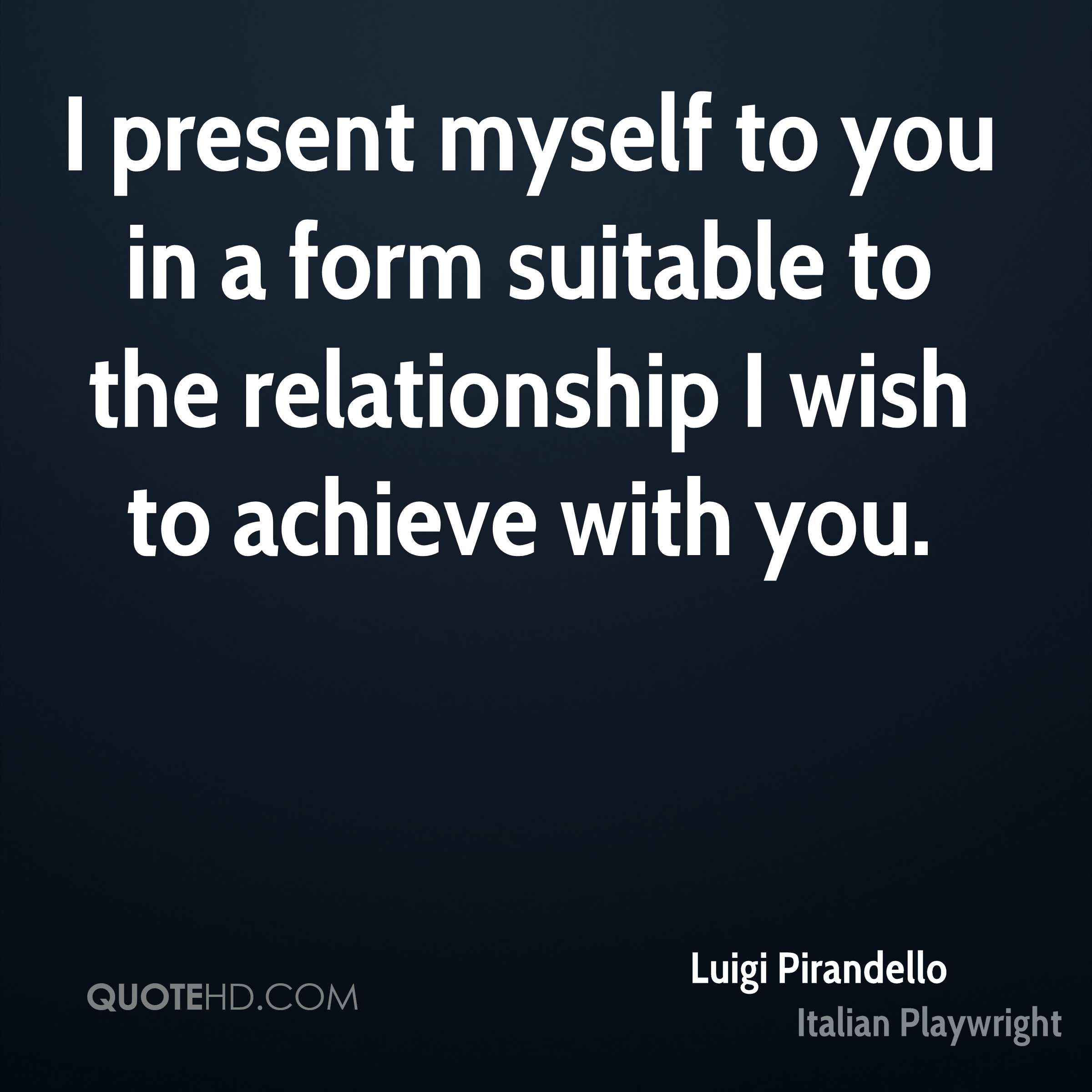 I present myself to you in a form suitable to the relationship I wish to achieve with you.