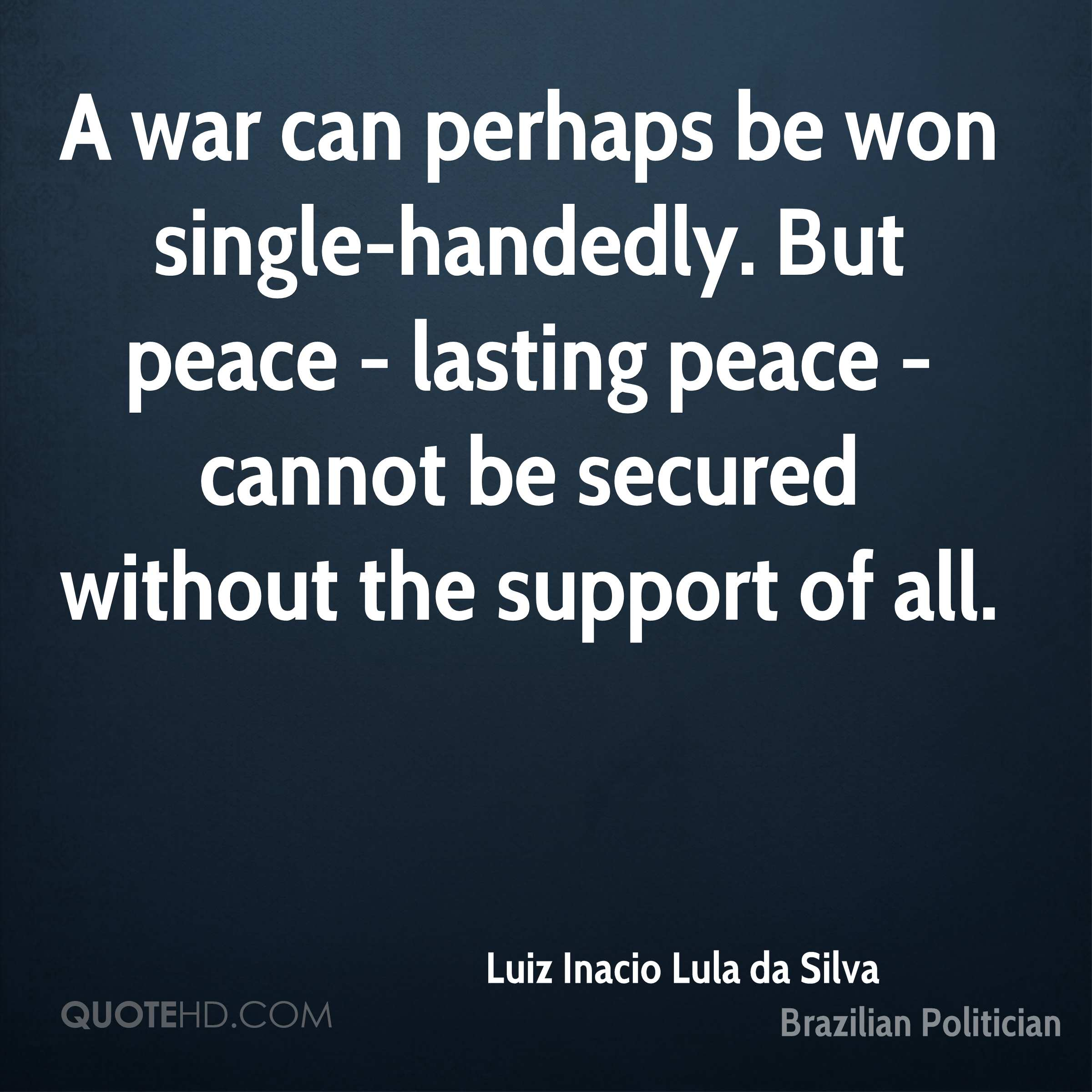 A war can perhaps be won single-handedly. But peace - lasting peace - cannot be secured without the support of all.
