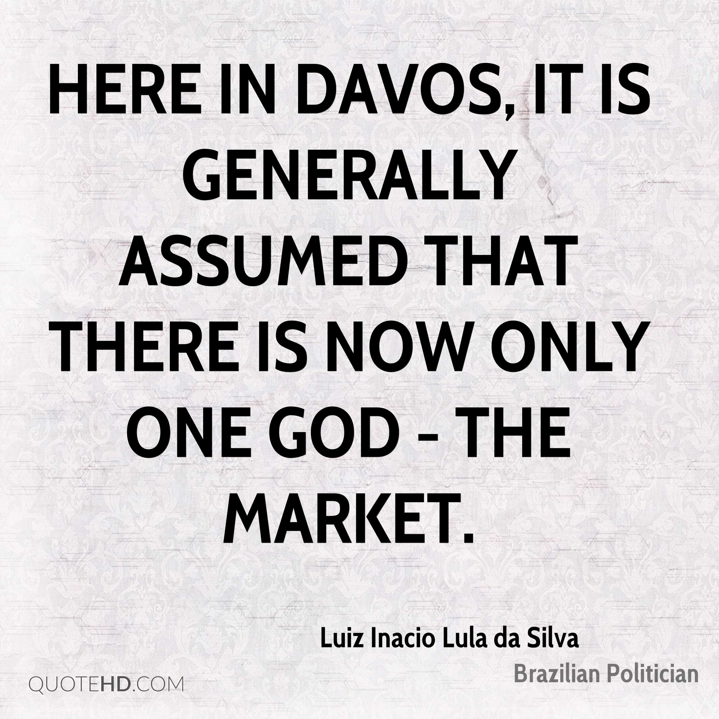 Here in Davos, it is generally assumed that there is now only one god - the market.