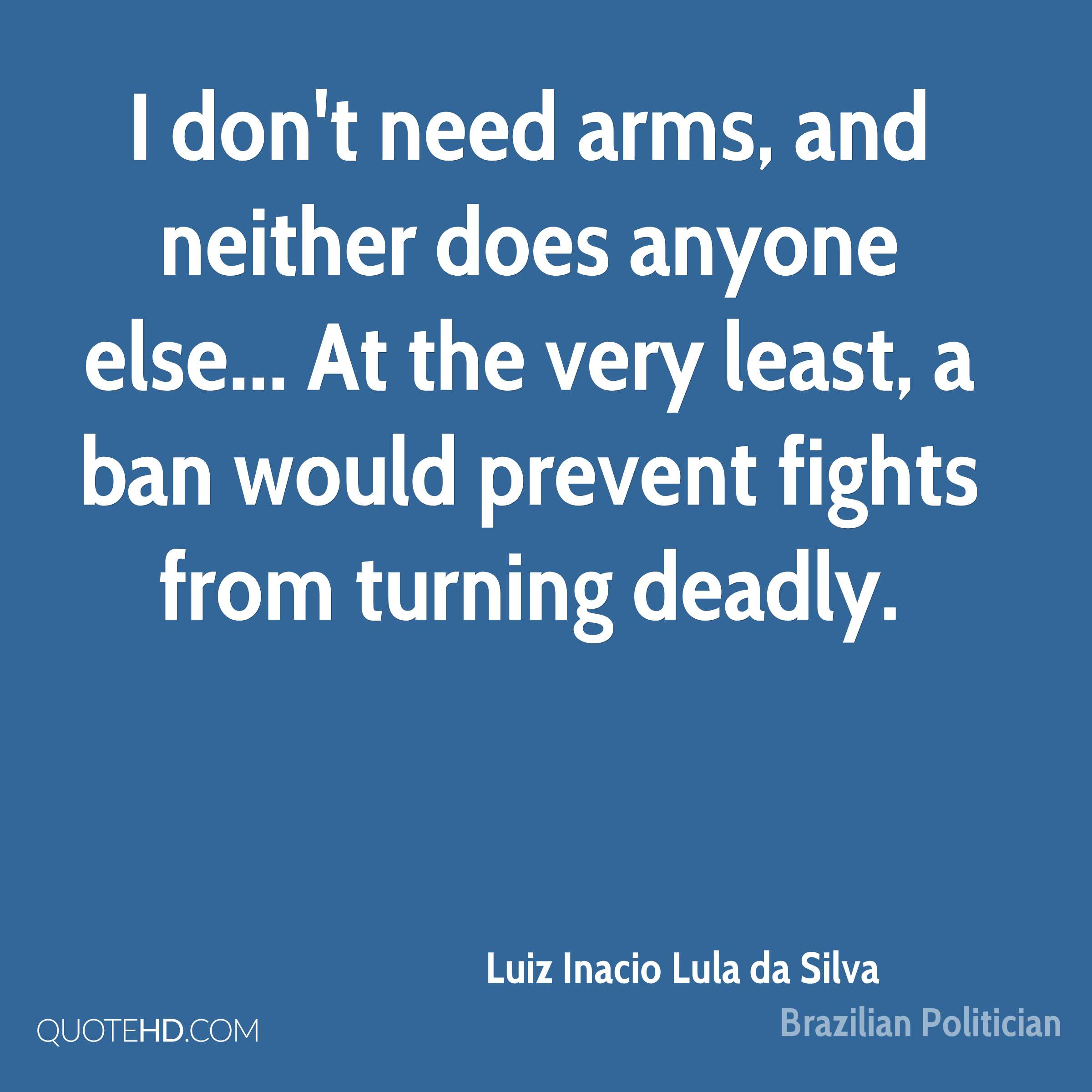 I don't need arms, and neither does anyone else... At the very least, a ban would prevent fights from turning deadly.