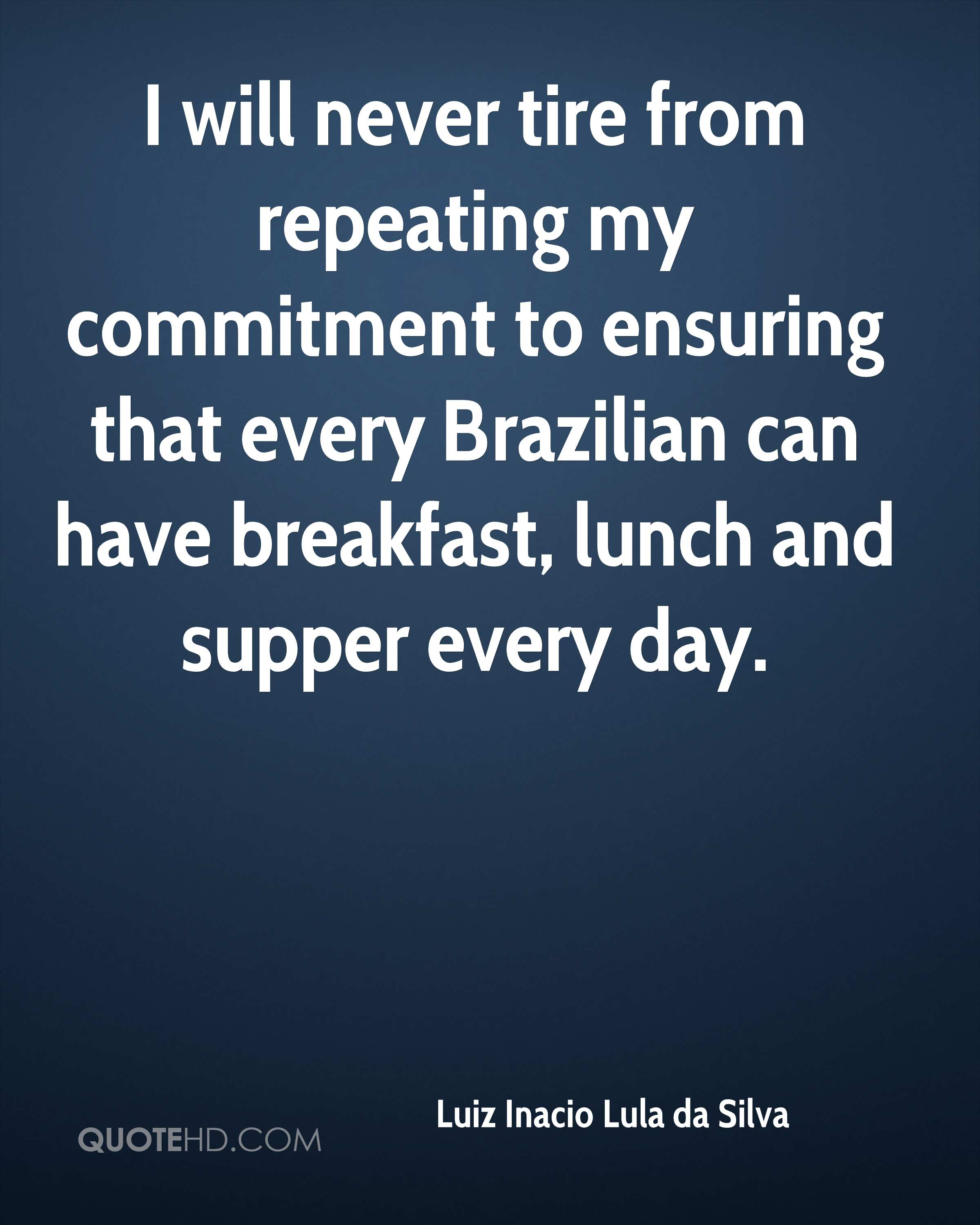 I will never tire from repeating my commitment to ensuring that every Brazilian can have breakfast, lunch and supper every day.