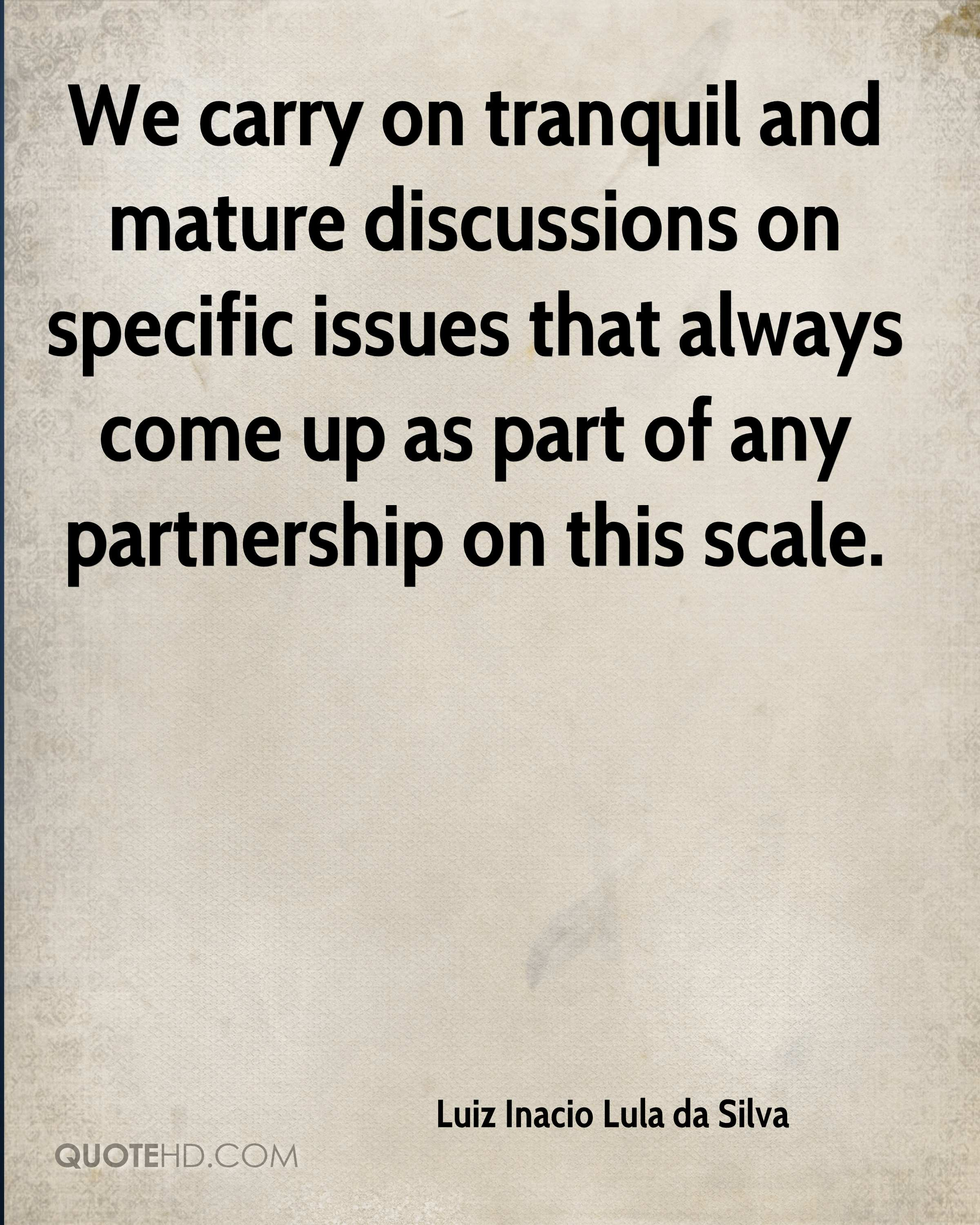 We carry on tranquil and mature discussions on specific issues that always come up as part of any partnership on this scale.