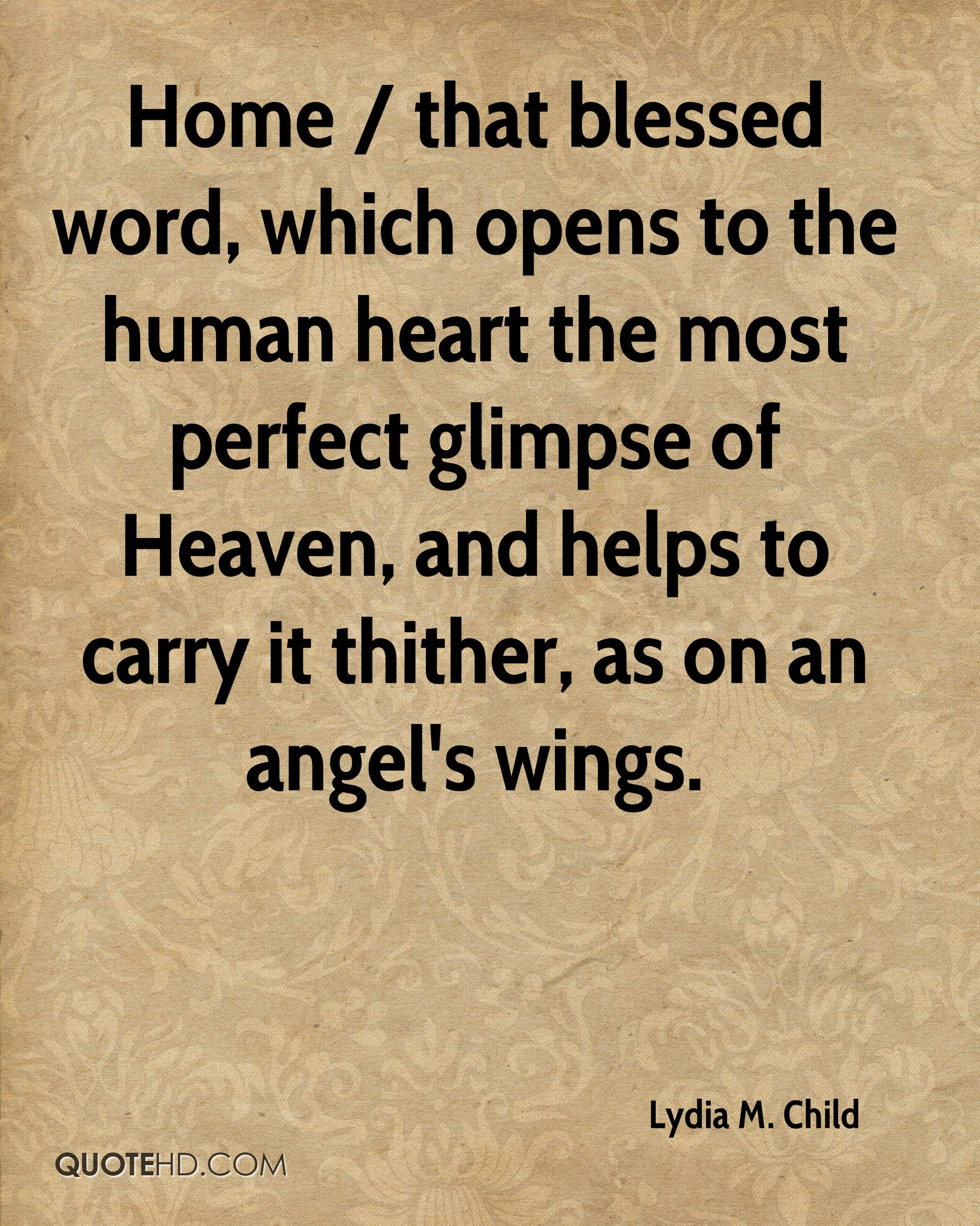 Home / that blessed word, which opens to the human heart the most perfect glimpse of Heaven, and helps to carry it thither, as on an angel's wings.
