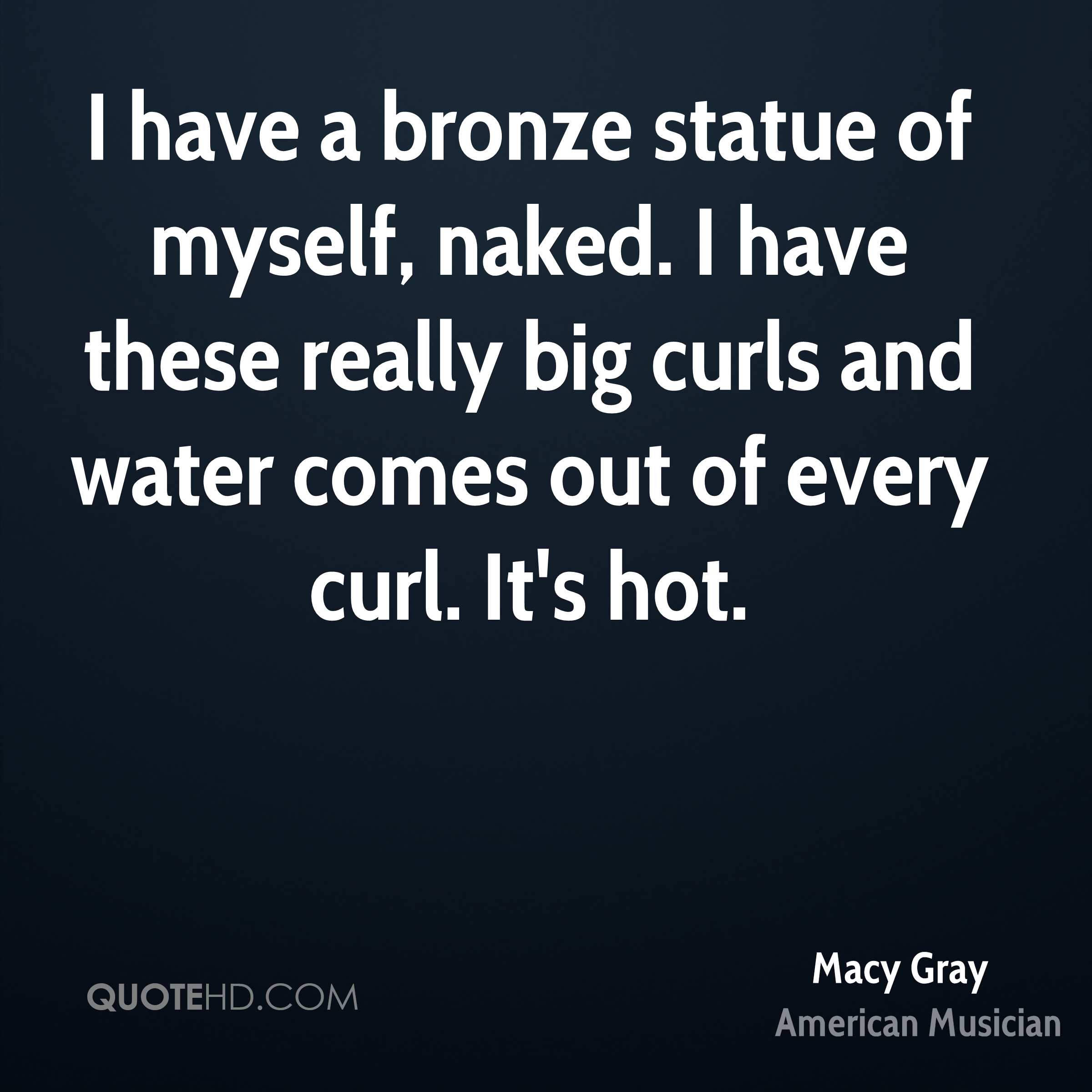 I have a bronze statue of myself, naked. I have these really big curls and water comes out of every curl. It's hot.