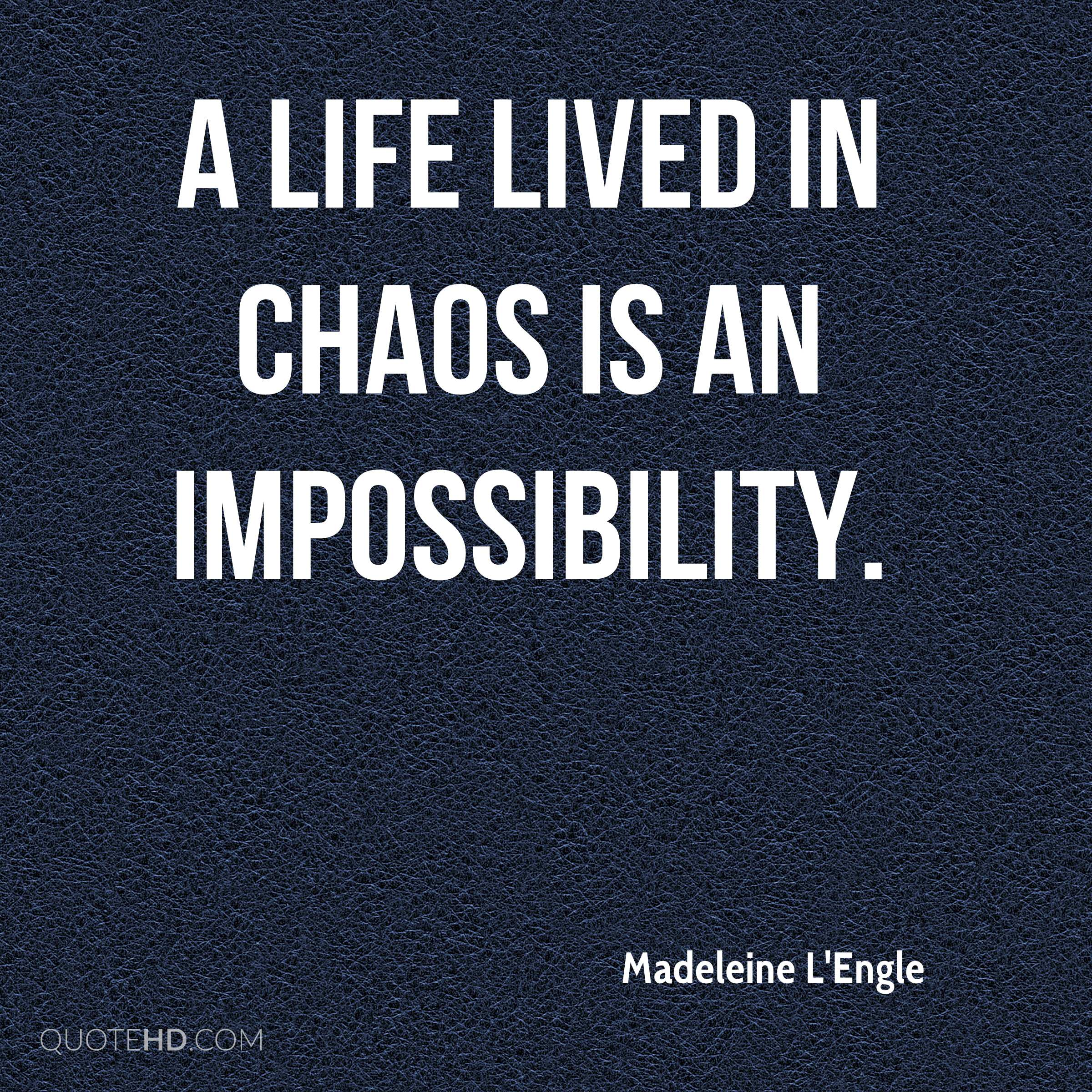 A life lived in chaos is an impossibility.