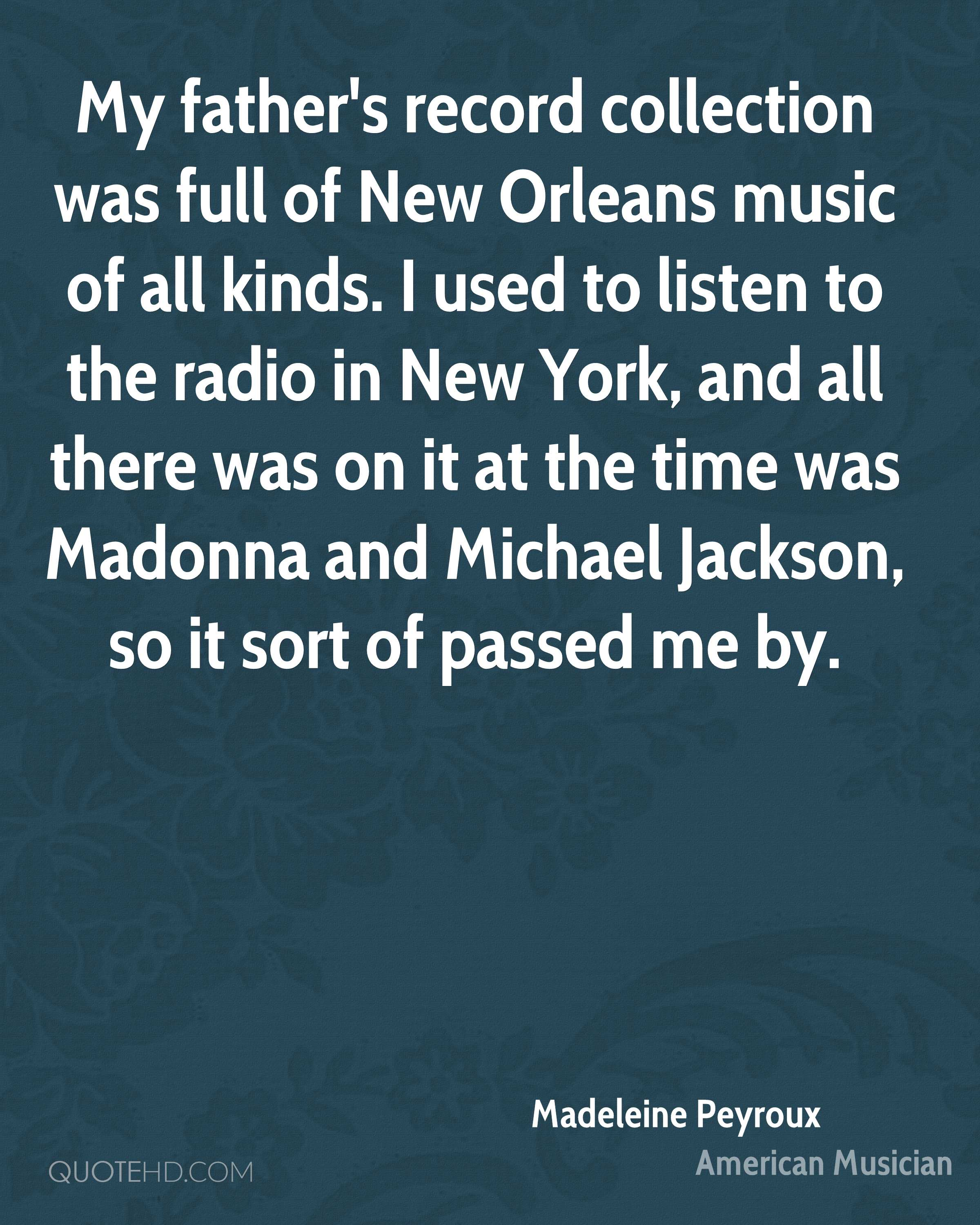 My father's record collection was full of New Orleans music of all kinds. I used to listen to the radio in New York, and all there was on it at the time was Madonna and Michael Jackson, so it sort of passed me by.