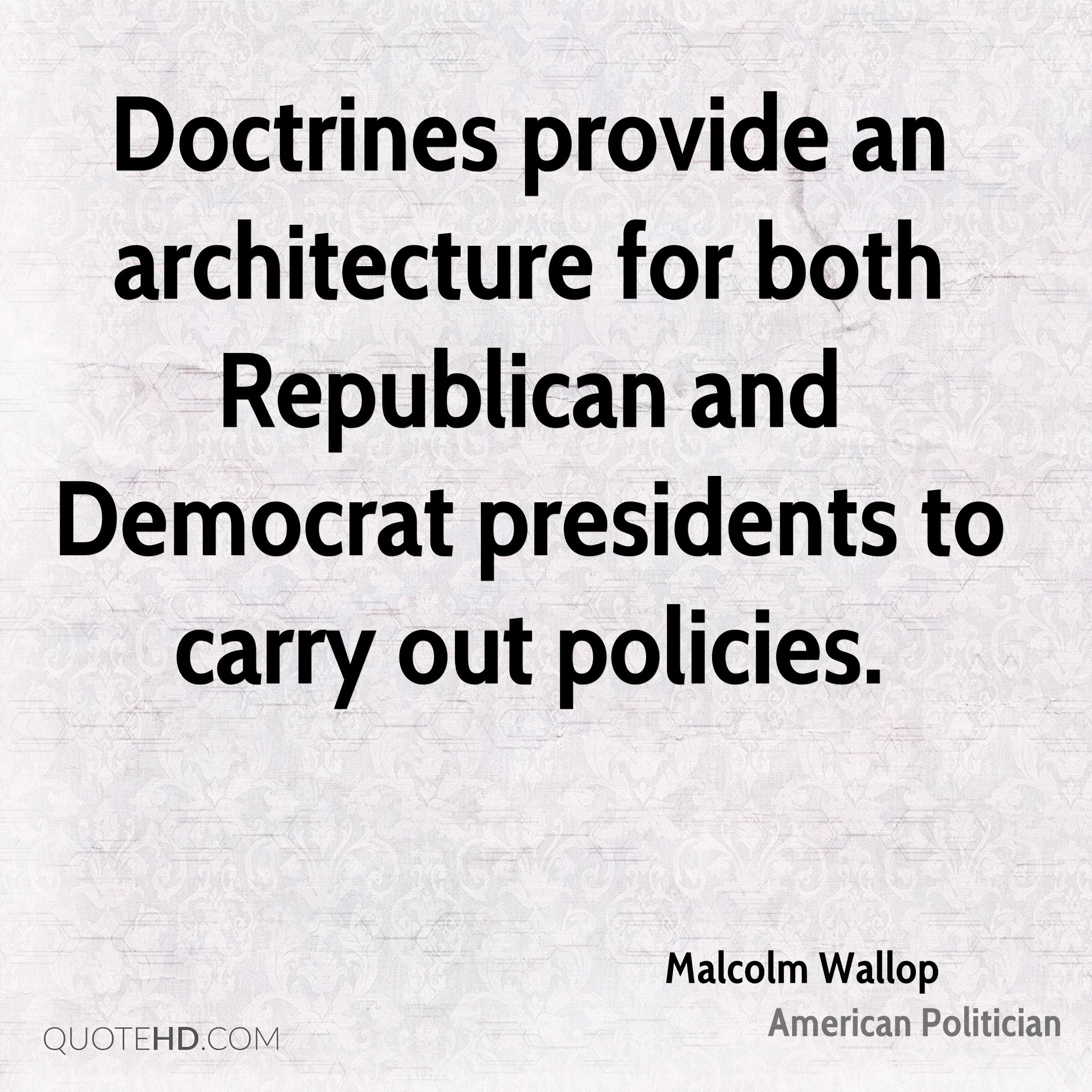 Doctrines provide an architecture for both Republican and Democrat presidents to carry out policies.