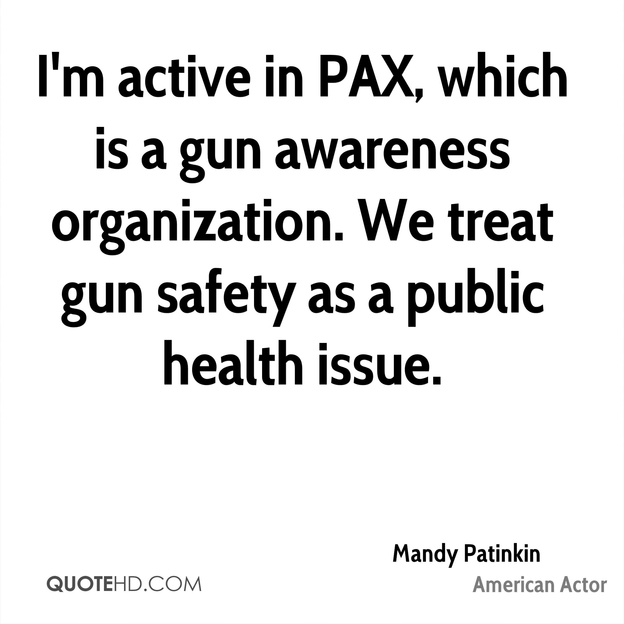 I'm active in PAX, which is a gun awareness organization. We treat gun safety as a public health issue.