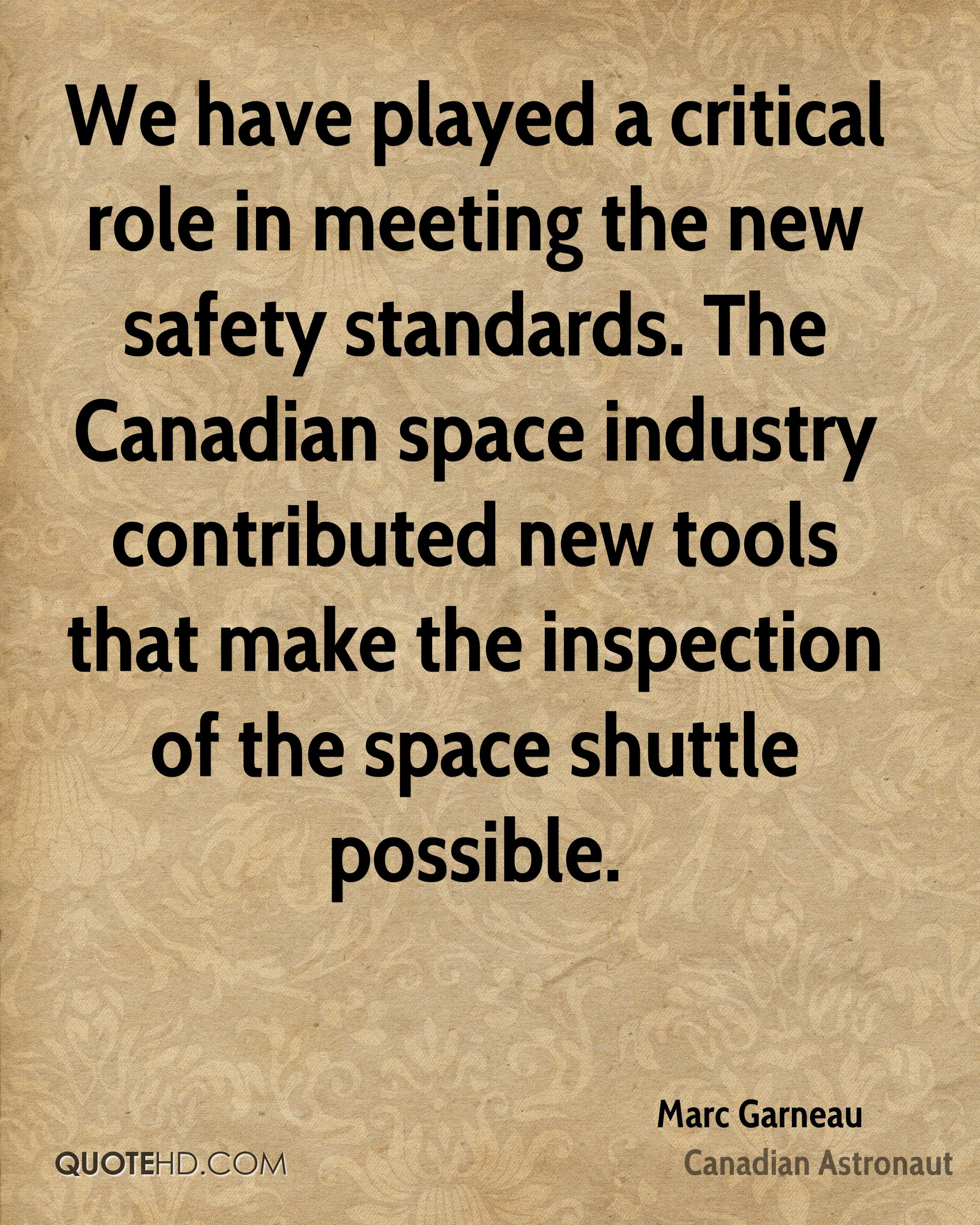 We have played a critical role in meeting the new safety standards. The Canadian space industry contributed new tools that make the inspection of the space shuttle possible.